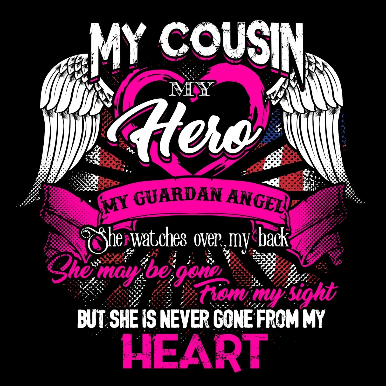My Cousin My Hero My Guardian Angel She Watches Over MY Back She Maybe Gone From My Sight But She Is Never Gone From My Heart (Female) - Bastard Graphics