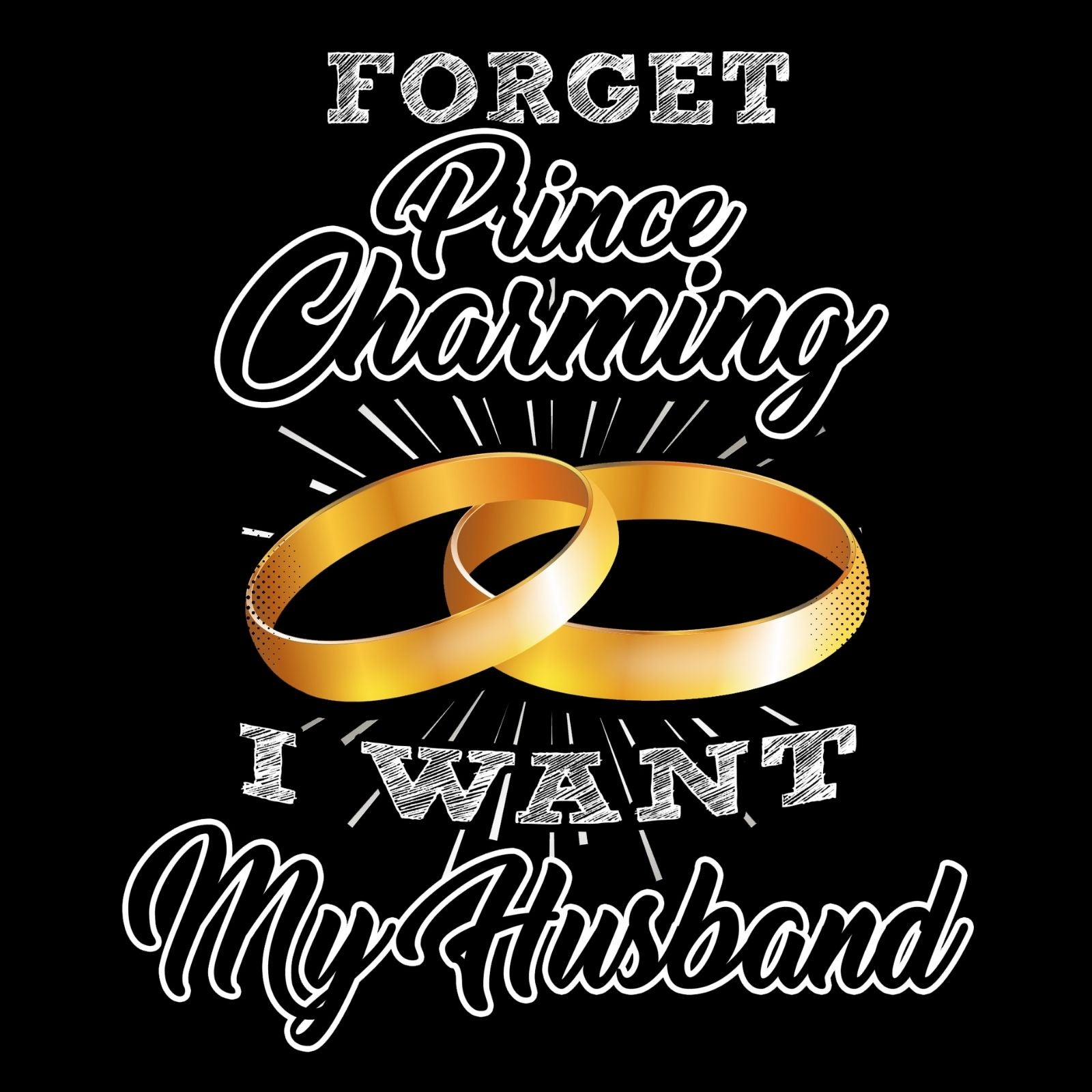 Forget Prince Charming I Want My Husband - Bastard Graphics
