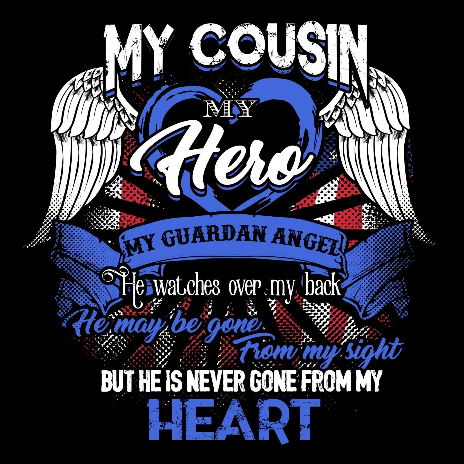 My Cousin My Hero My Guardian Angel He Watches Over My Back He Maybe Gone From My Sight But He Is Never Gone From My Heart (Male) - Bastard Graphics