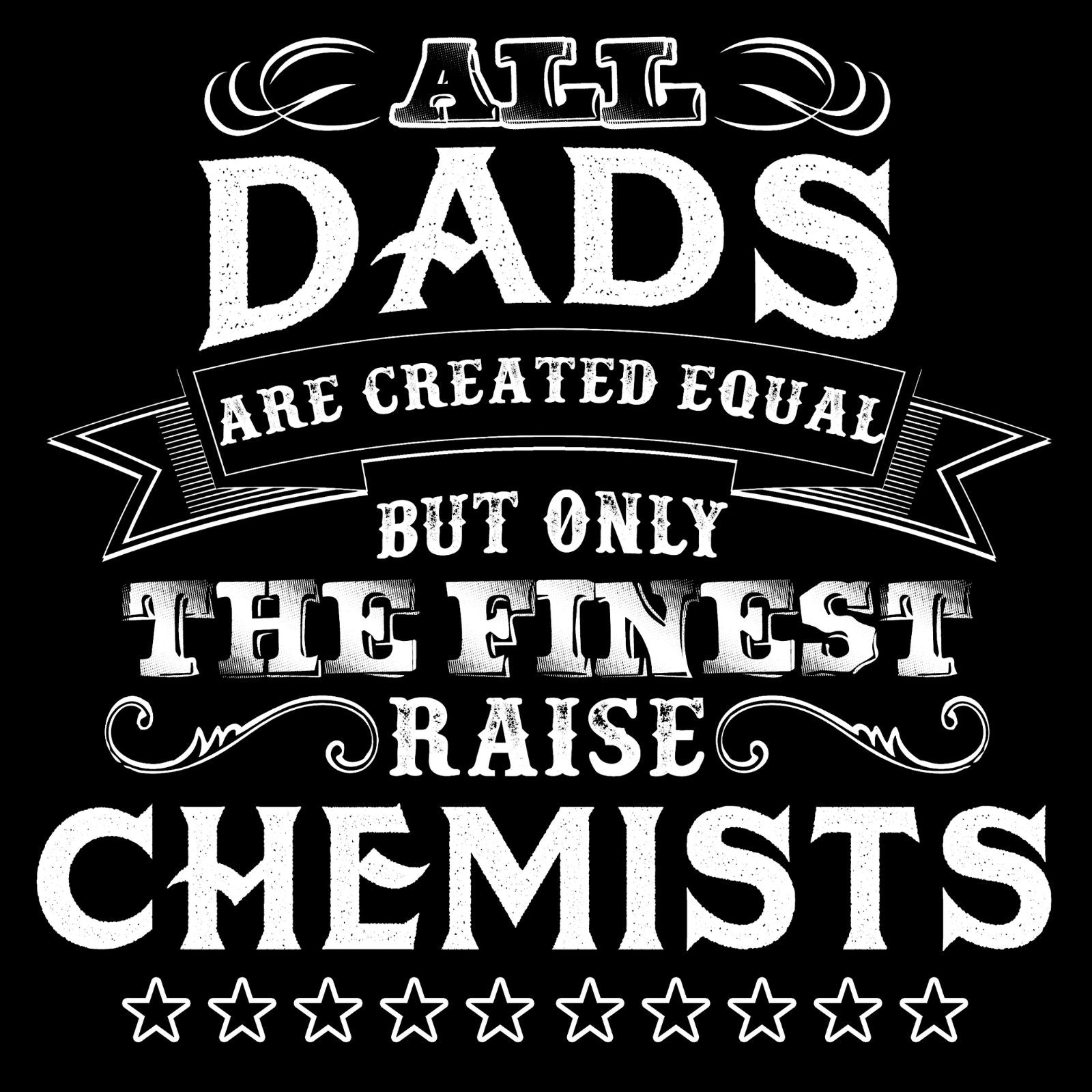 All Dads Are Created Equal But Only The Finest Raise Chemist - Bastard Graphics