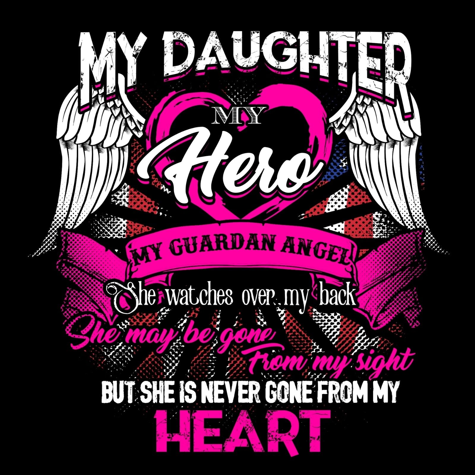 My Daughter My Hero My Guardian Angel She Watches Over My Back She Maybe Gone From My Sight But She Is Never Gone From My Heart - Bastard Graphics