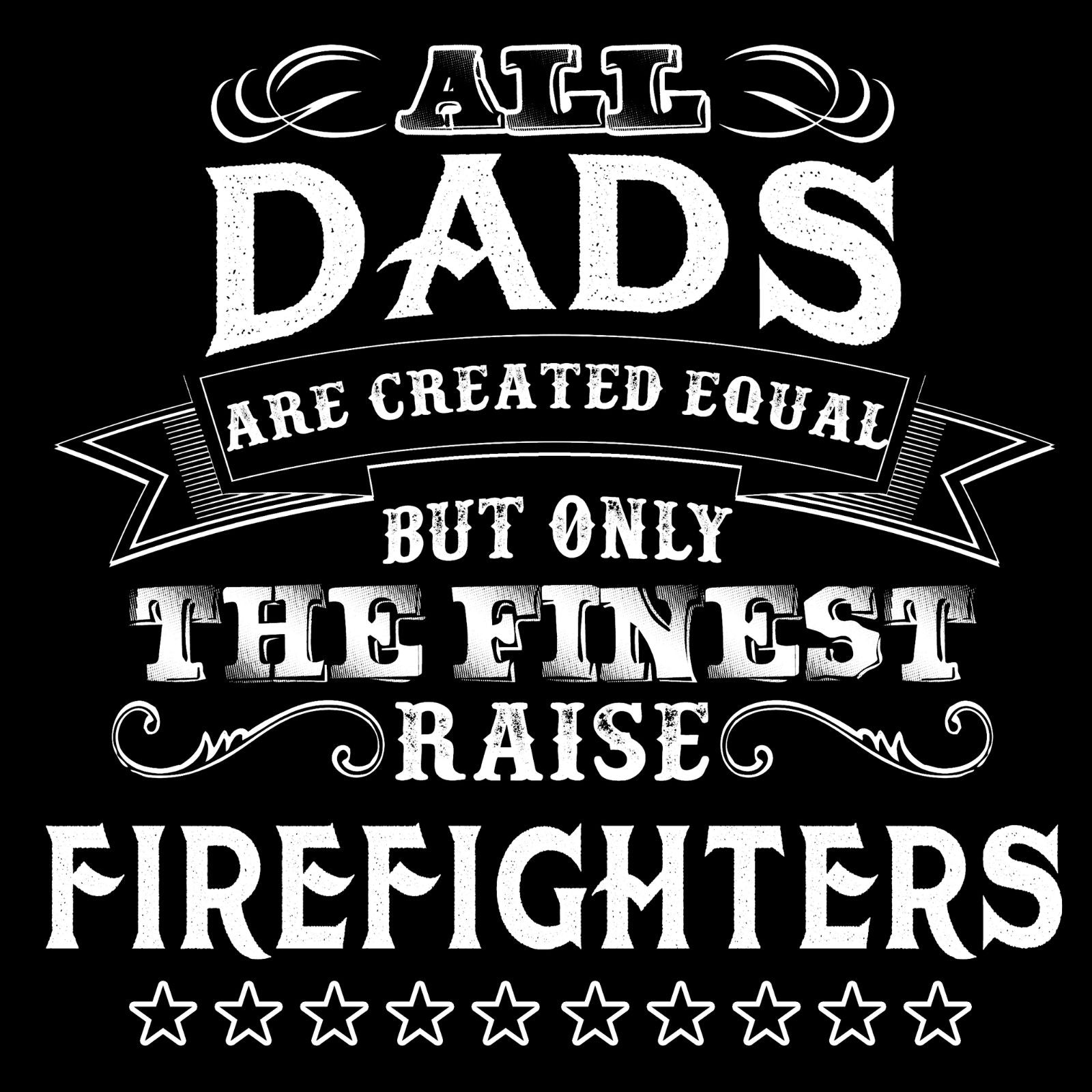 All Dads Are Created Equal But Only The Finest Raise Firefighters - Bastard Graphics