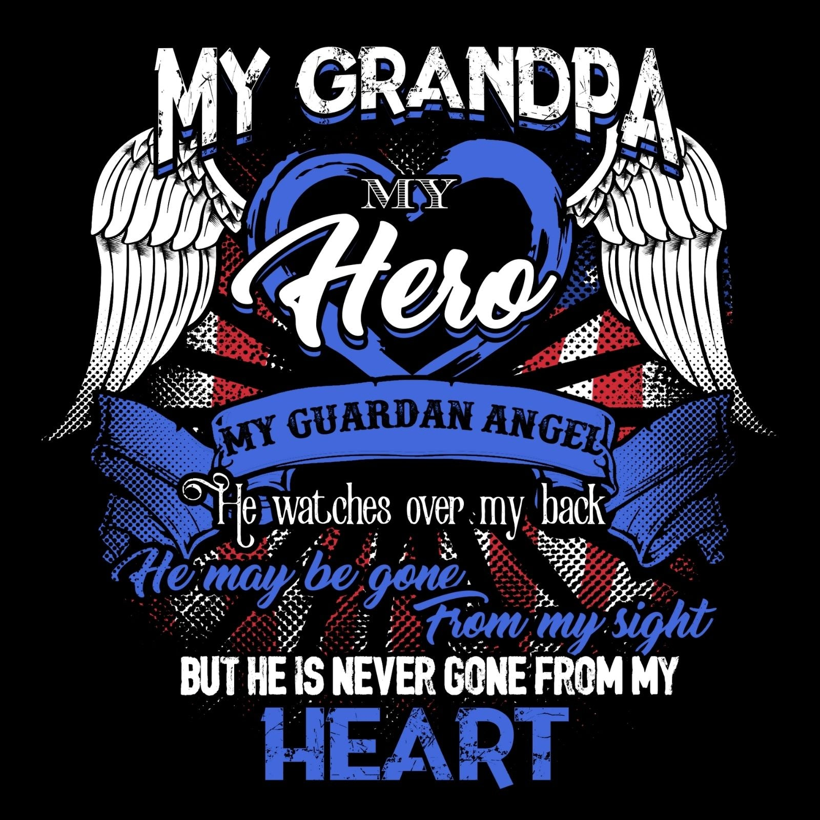 My Grandpa My Hero My Guardian Angel He Watches Over My Back He Maybe Gone From My Sight But He Is Never Gone From My Heart - Bastard Graphics