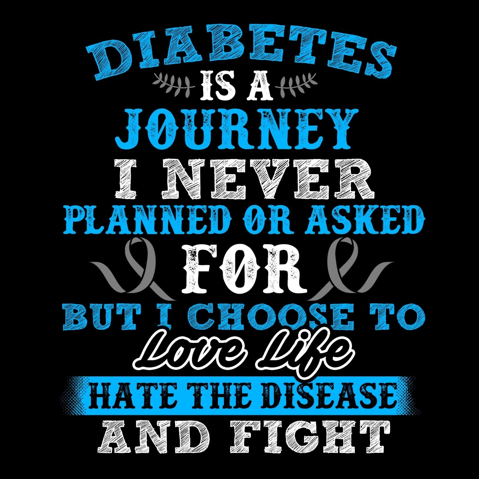 Diabetes Is A Journey I Never Planned Or Ask For But I Choose To Love Life, Hate The Disease And Fight - Bastard Graphics