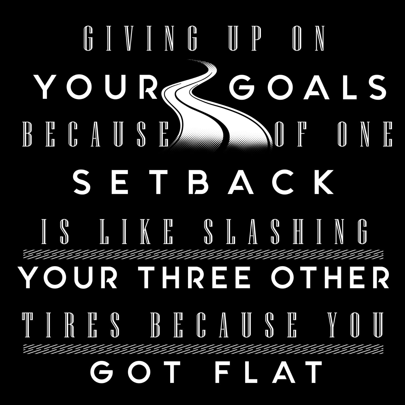 Giving Up On Your Goals Because Of One Set Back Is Like Slashing Your Three Other Tires Because You Got Flat - Bastard Graphics