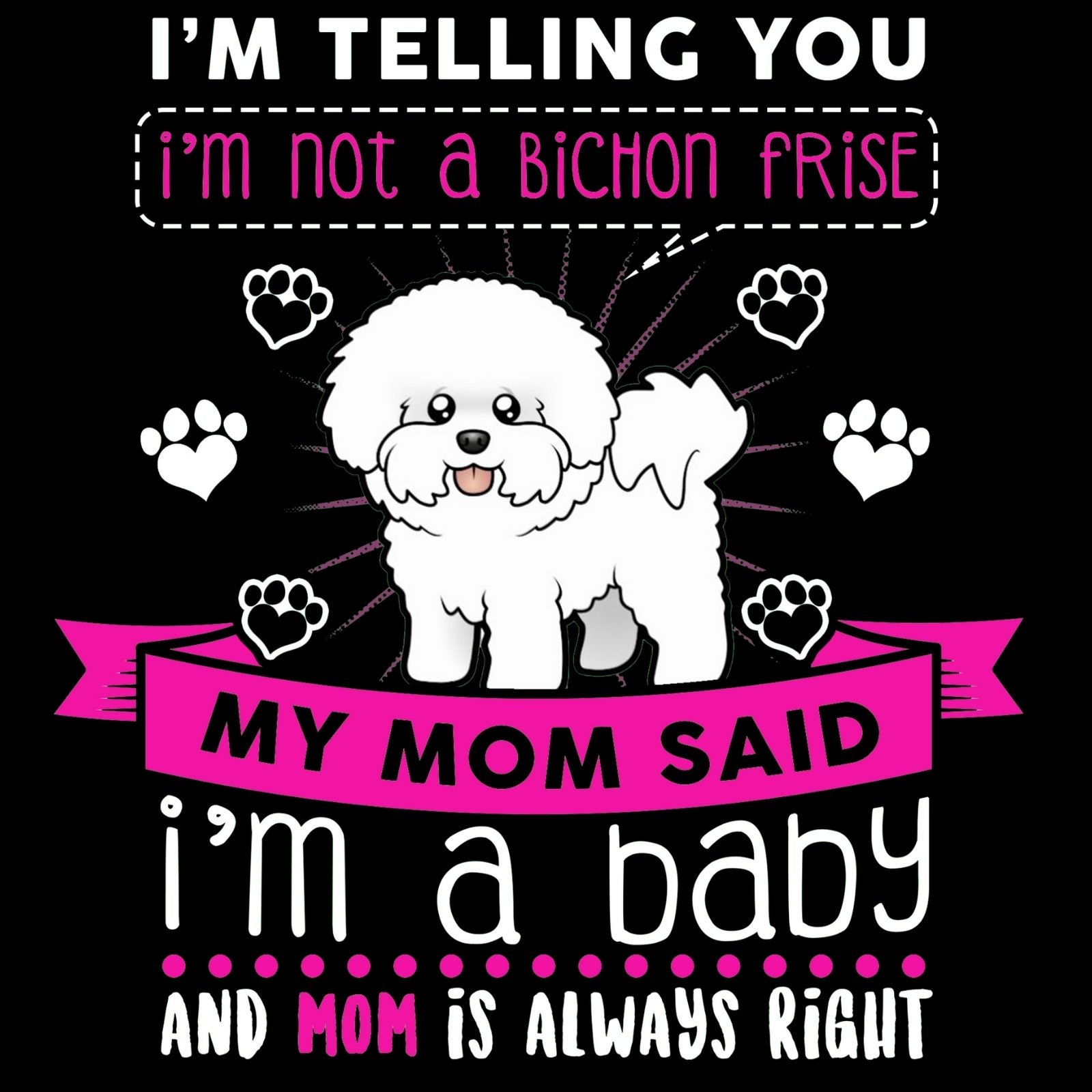 I'm Telling You I'm Not A Bichon Frise My Mom Said I'm A Baby And My Mom Is Always Right - Bastard Graphics