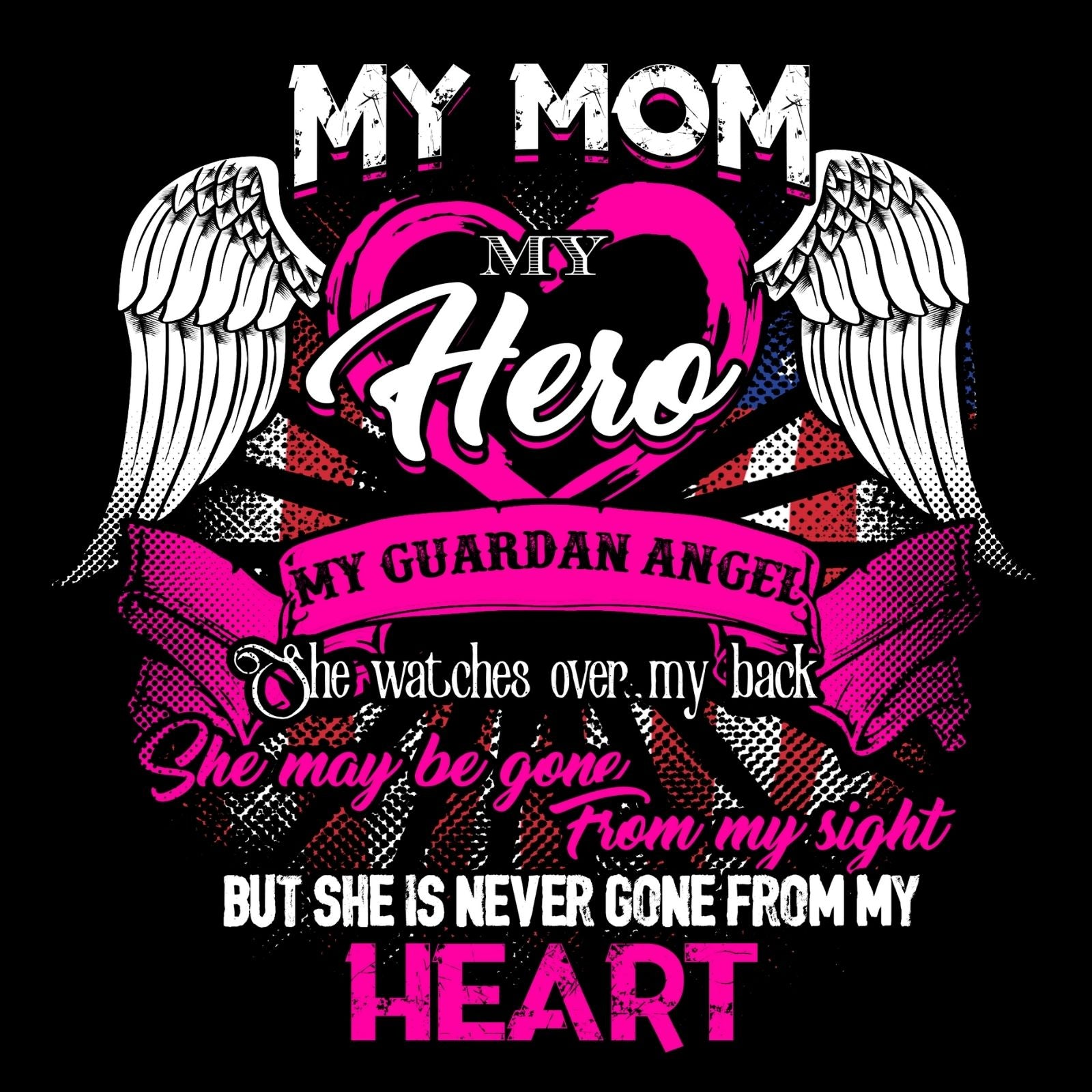 My Mom My Hero My Guardian Angel She Watches Over My Back She Maybe Gone From My Sight But She Is Never Gone From My Heart - Bastard Graphics