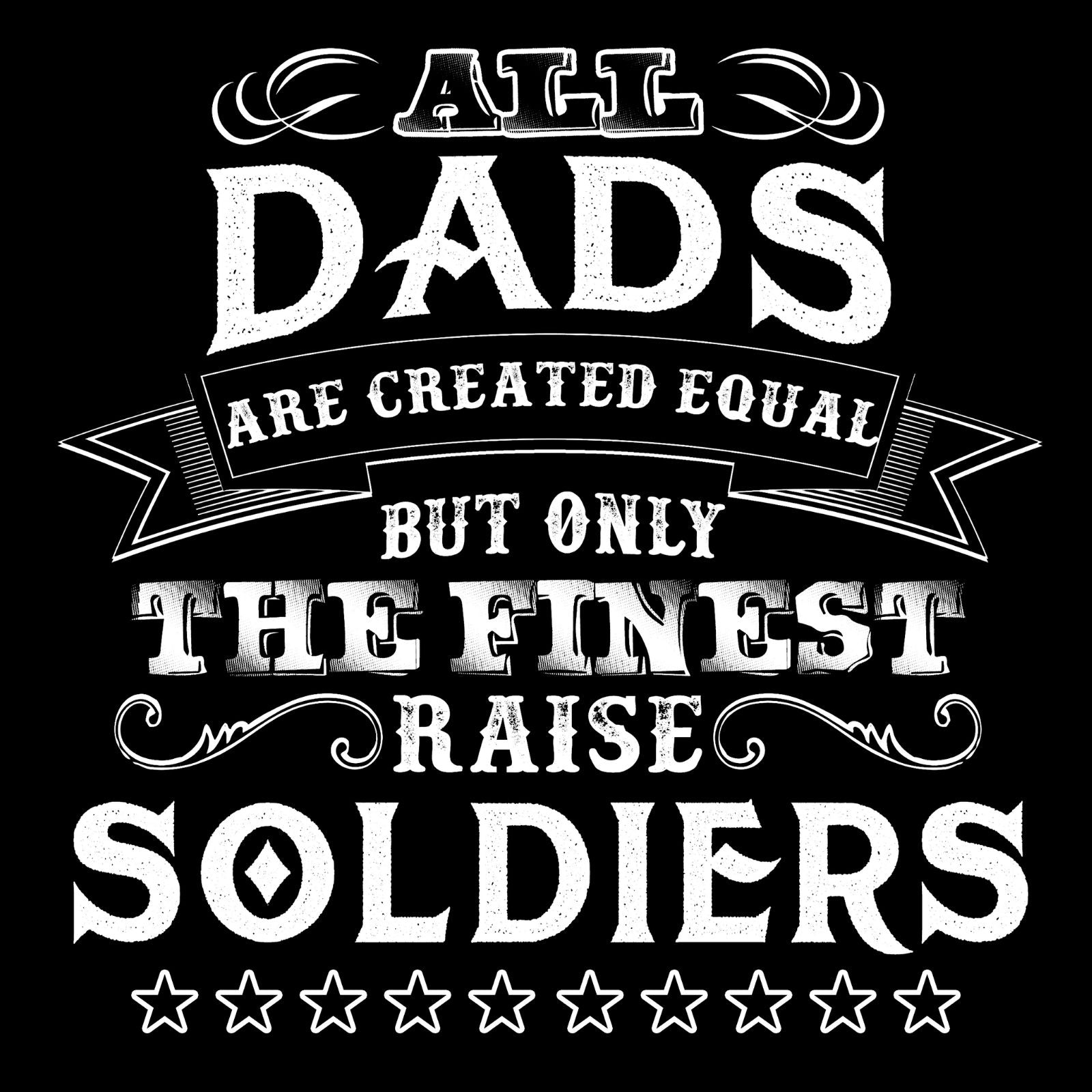 All Dads Are Created Equal But Only The Finest Raise Soldiers - Bastard Graphics