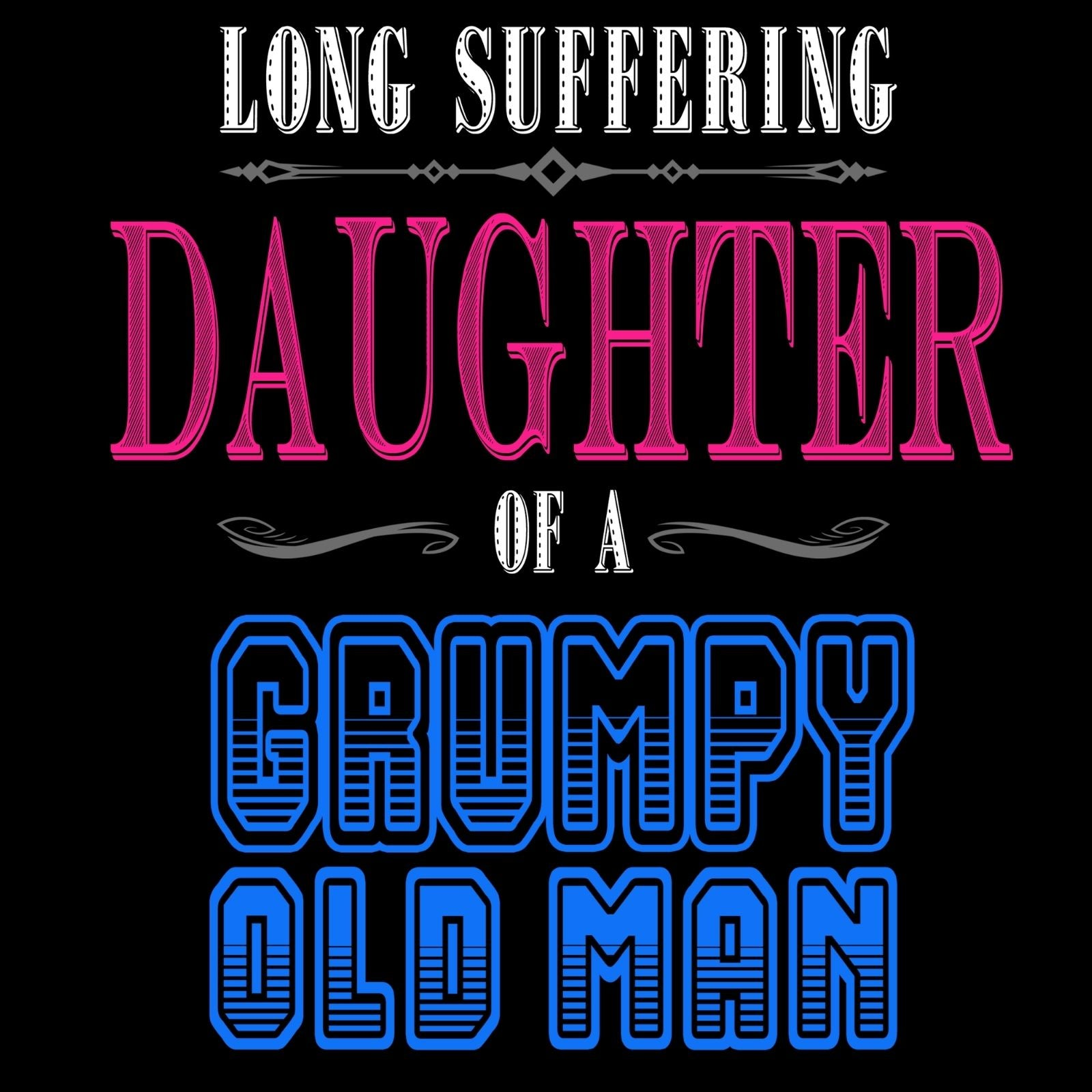 Long Suffering Daughter of A Grumpy Old Man - Bastard Graphics