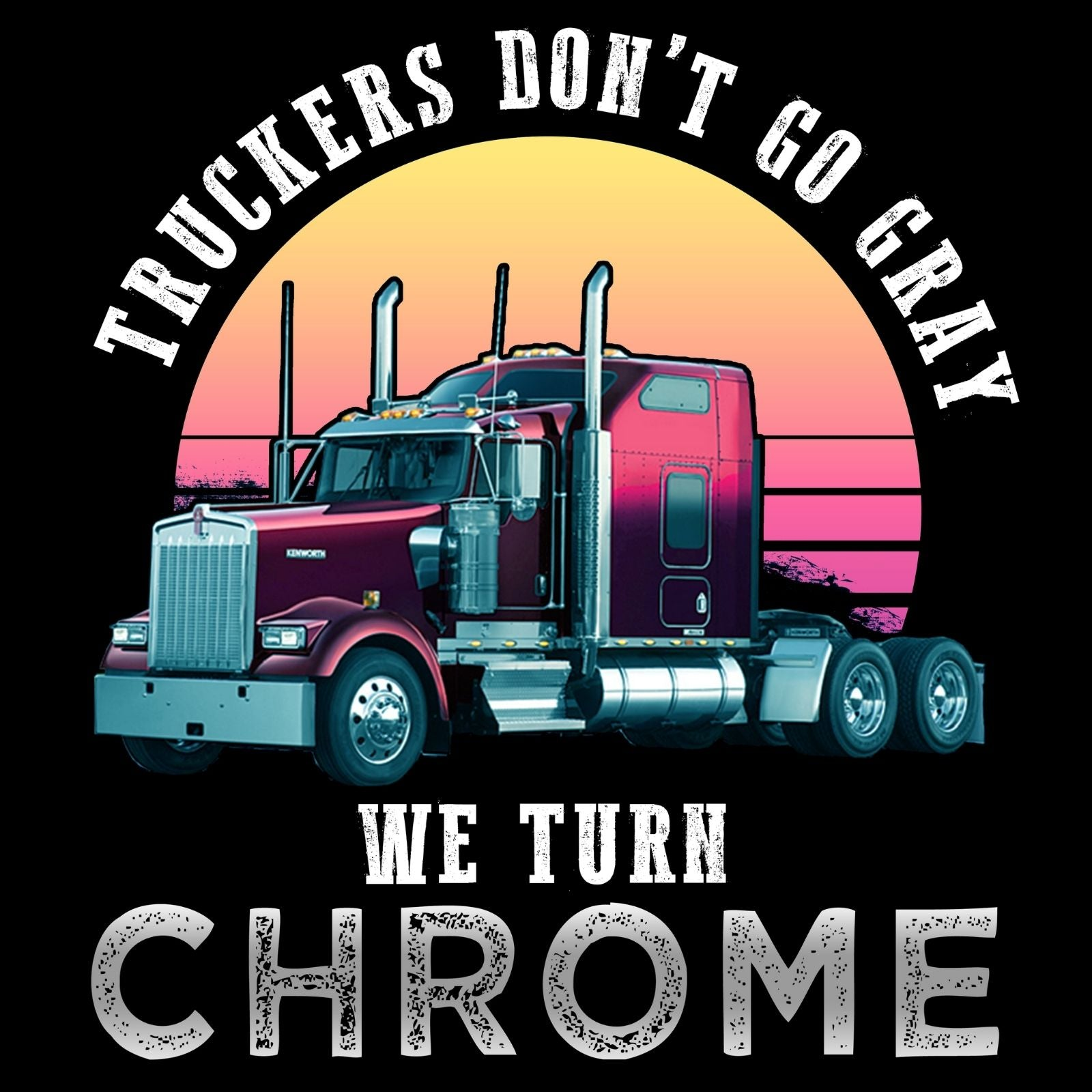 Truckers Don't Go Gray We Turmn Chrome - Bastard Graphics
