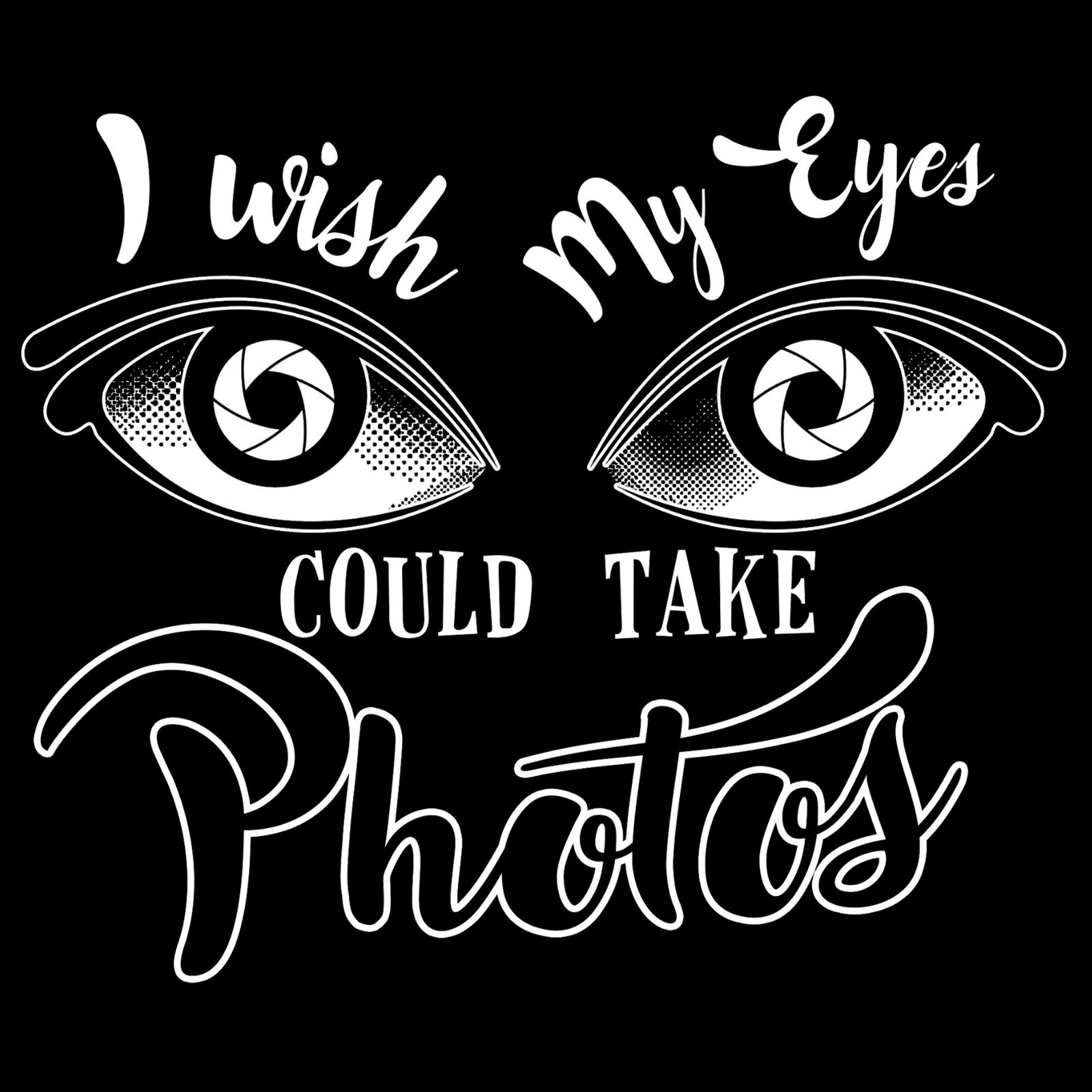 I Wish My Eyes Could Take Photos - Bastard Graphics