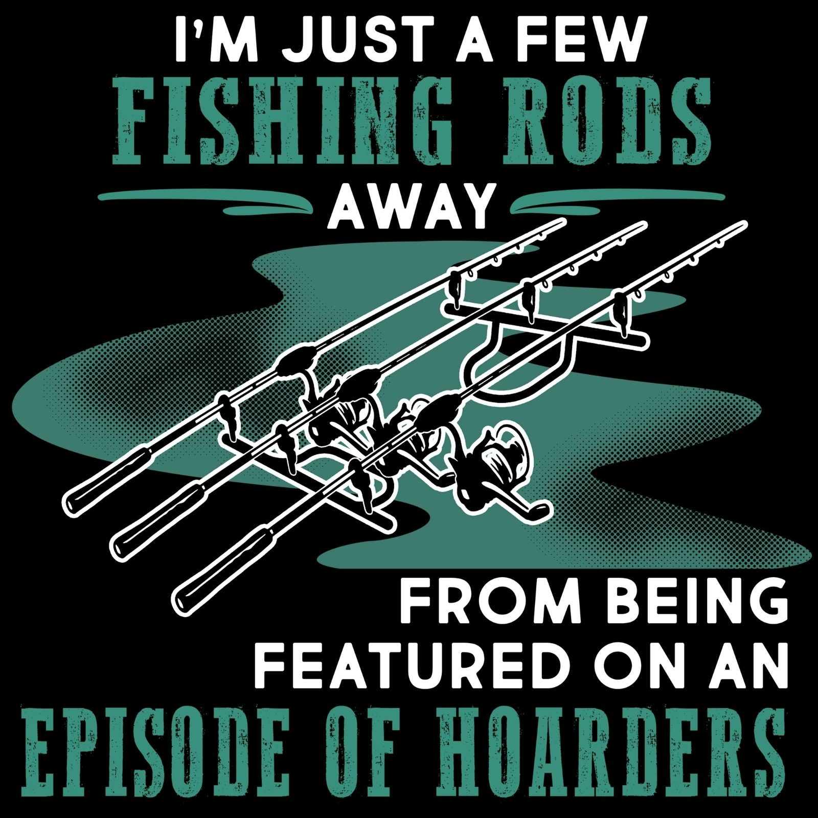 Im Just A Few Fishing Rods Away - Bastard Graphics