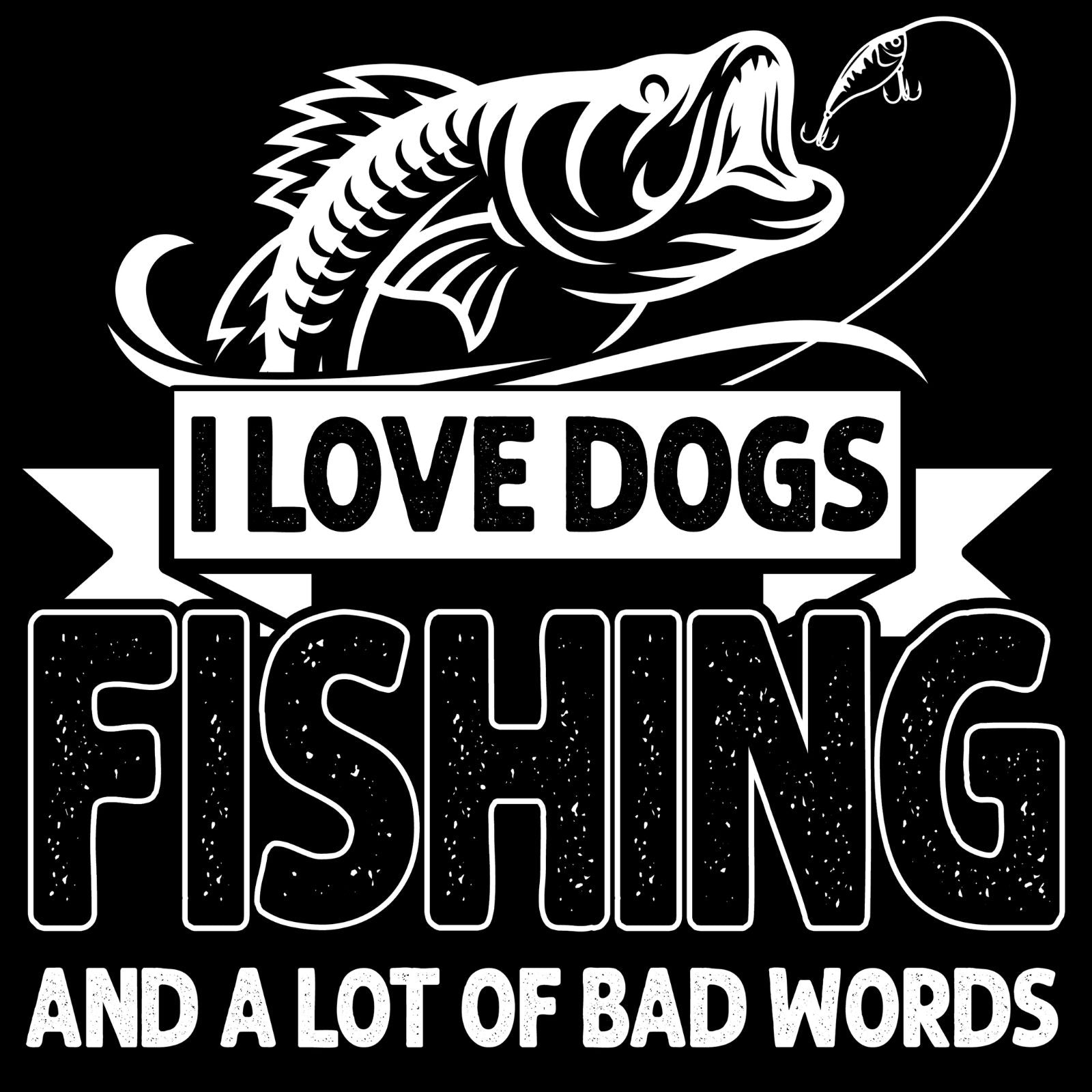 I Love Dogs, Fishing, And A Lot Of Bad Words - Bastard Graphics