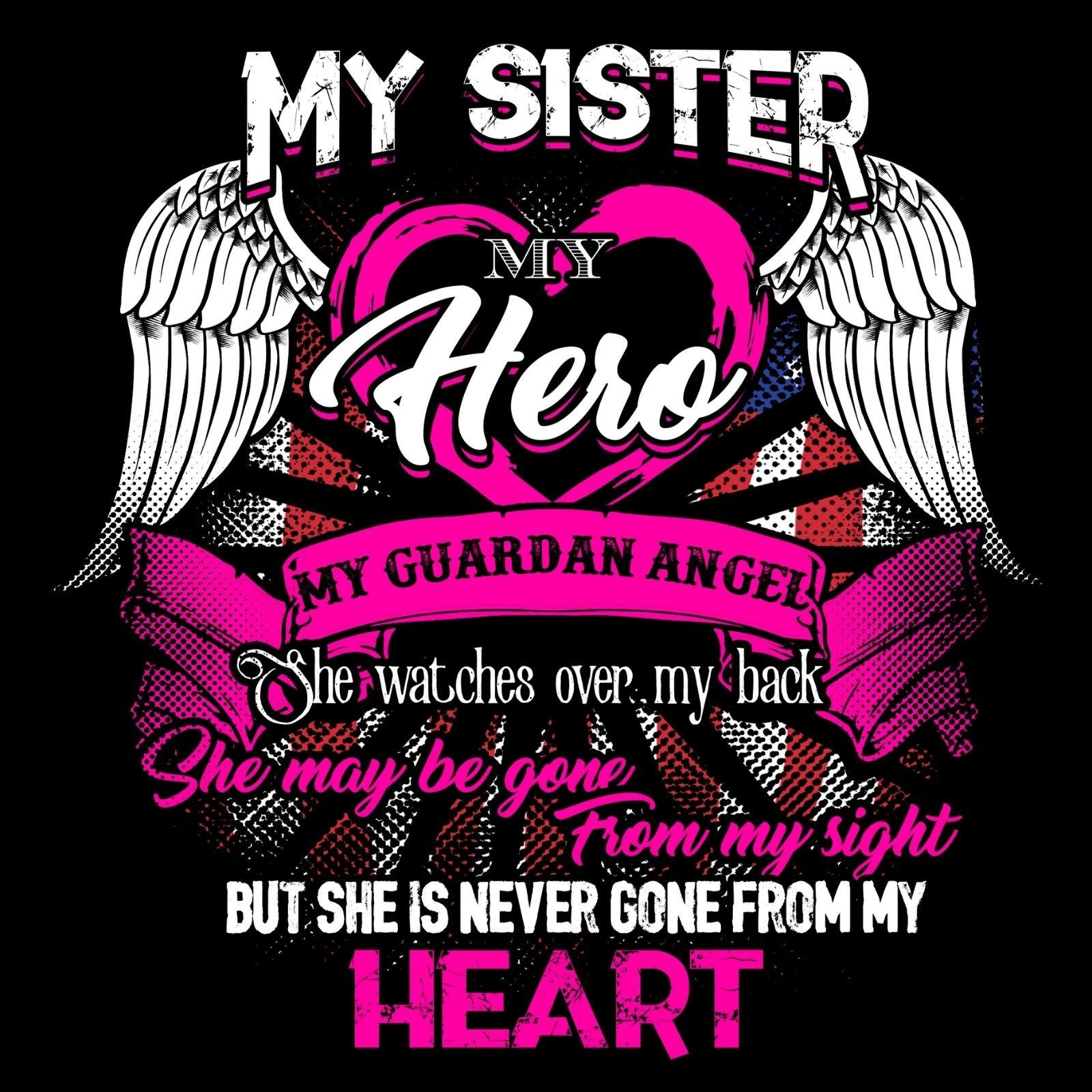 My Sister My Hero My Guardian Angels She Watches Over My Back She Maybe Gone From My Sight But She Never Gone From My Heart - Bastard Graphics