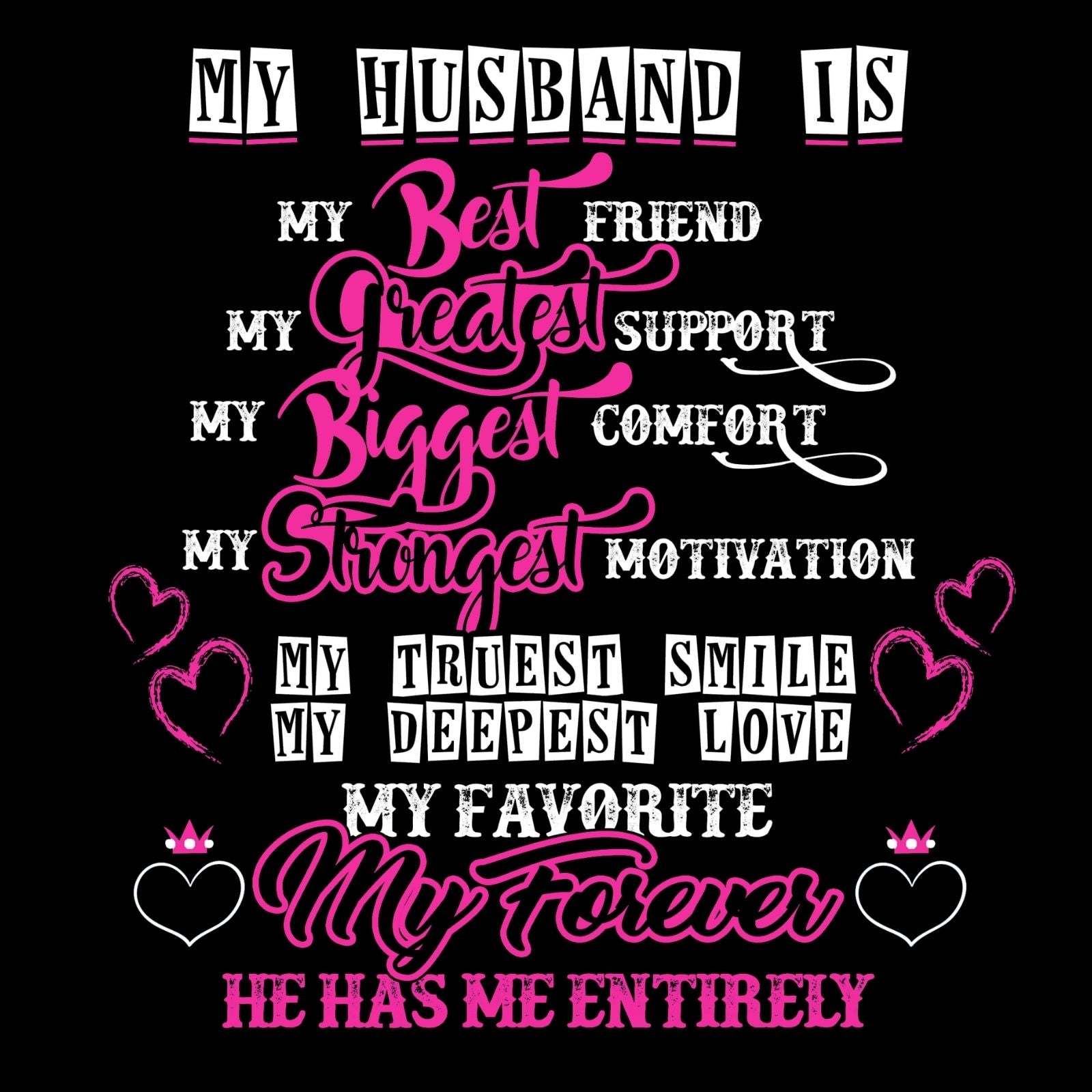 My Husband Is My Best Friend My Greatest Support My Biggest Comfort My Strongest Motivation My Truest Smile My Deepest Love My Favorite My Forever He Has Me Entirely - Bastard Graphics