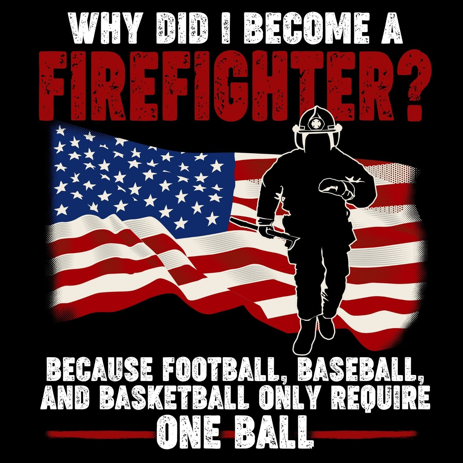 Why Did I Become A Firefighter? Because Football, Baseball, And Basketball Only Require One Ball - Bastard Graphics