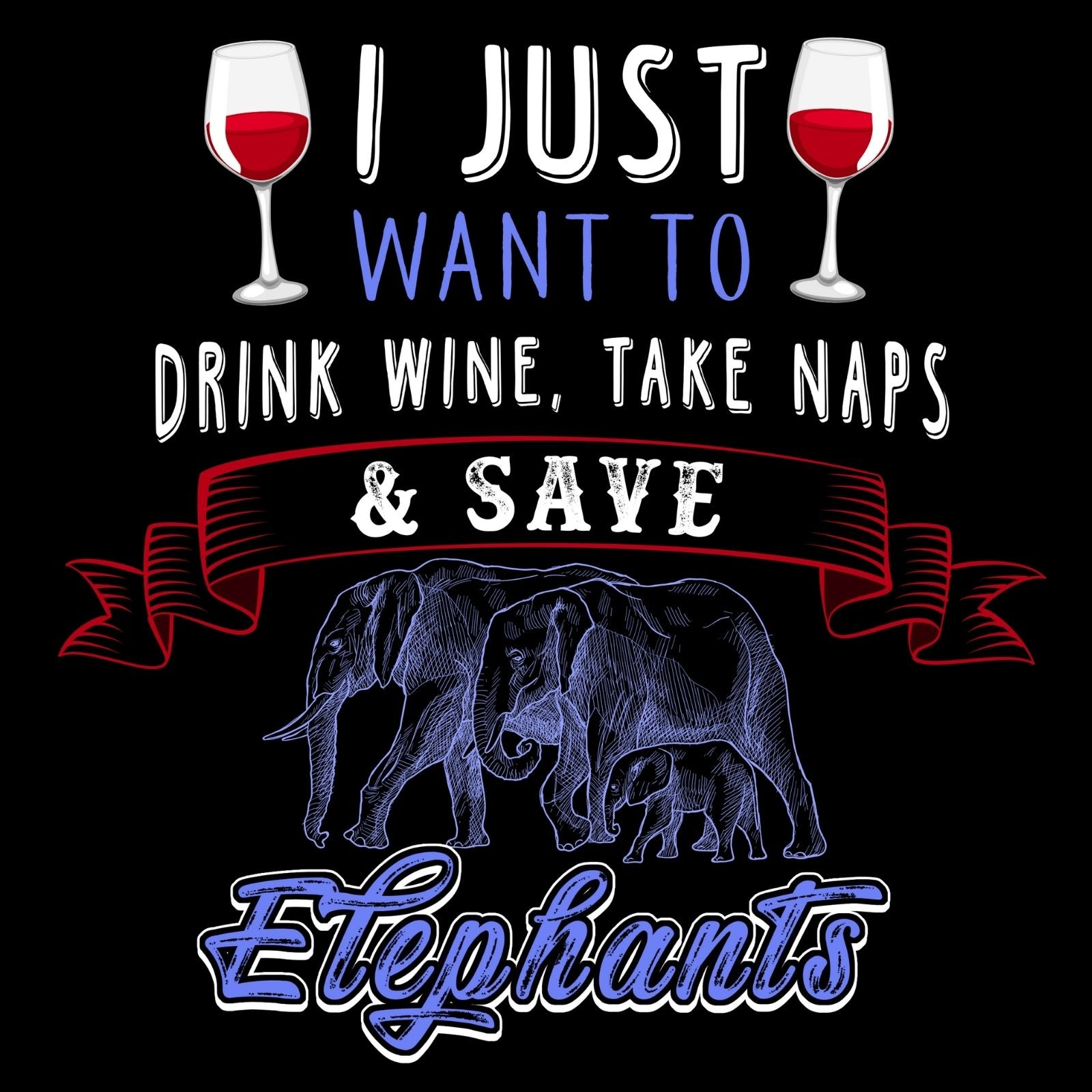 I Just Want To Drink Wine Take Naps & Save Elephants - Bastard Graphics