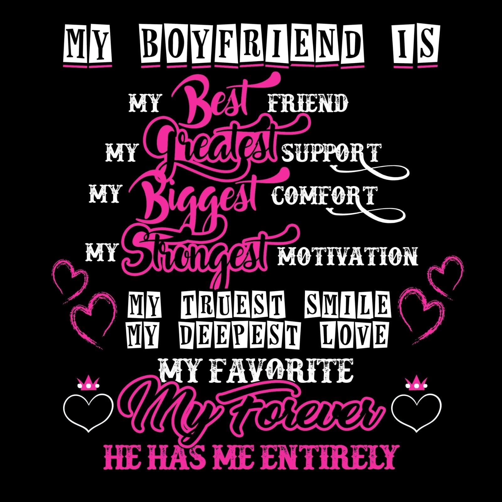 My Boyfriend Is My Best Friend My Greatest Support My Biggest Comfort My Strongest Motivation My Truest Smile My Deepest Love My Favorite My Forever He Has Me Entirely - Bastard Graphics
