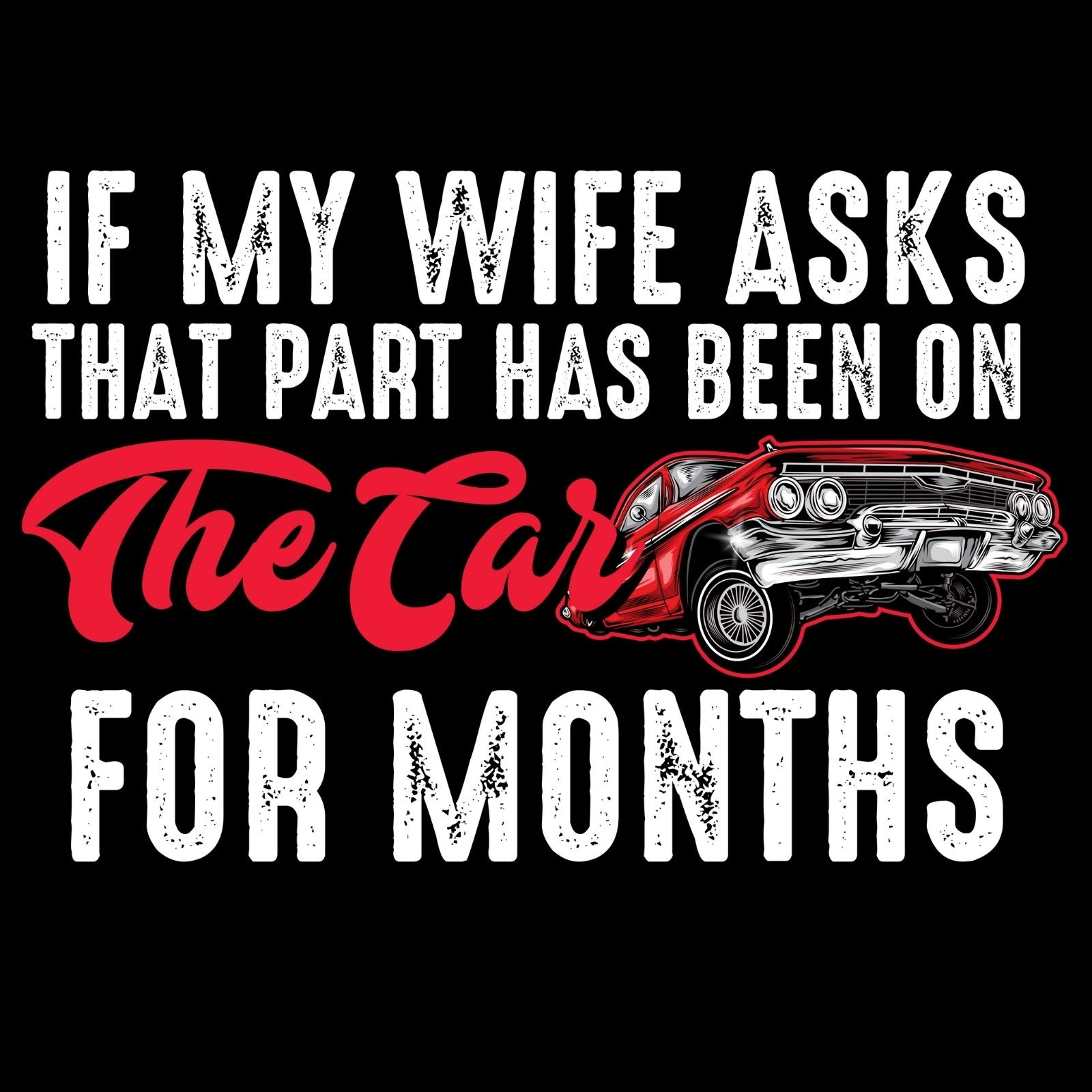 If My Wife Asks That Part Has Been On The Car For Months - Bastard Graphics