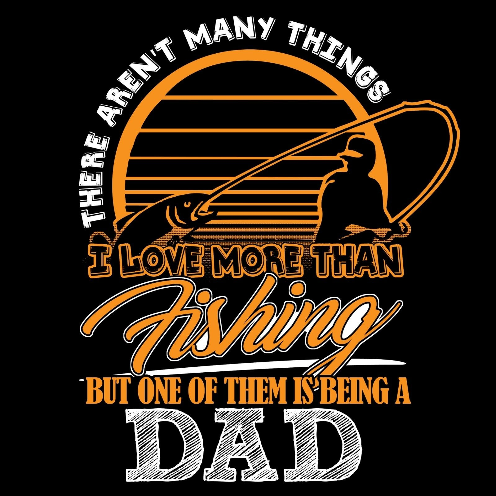 There Aren't Many Things I Love More Than Fishing But One Of Them Is Being A DAD - Bastard Graphics