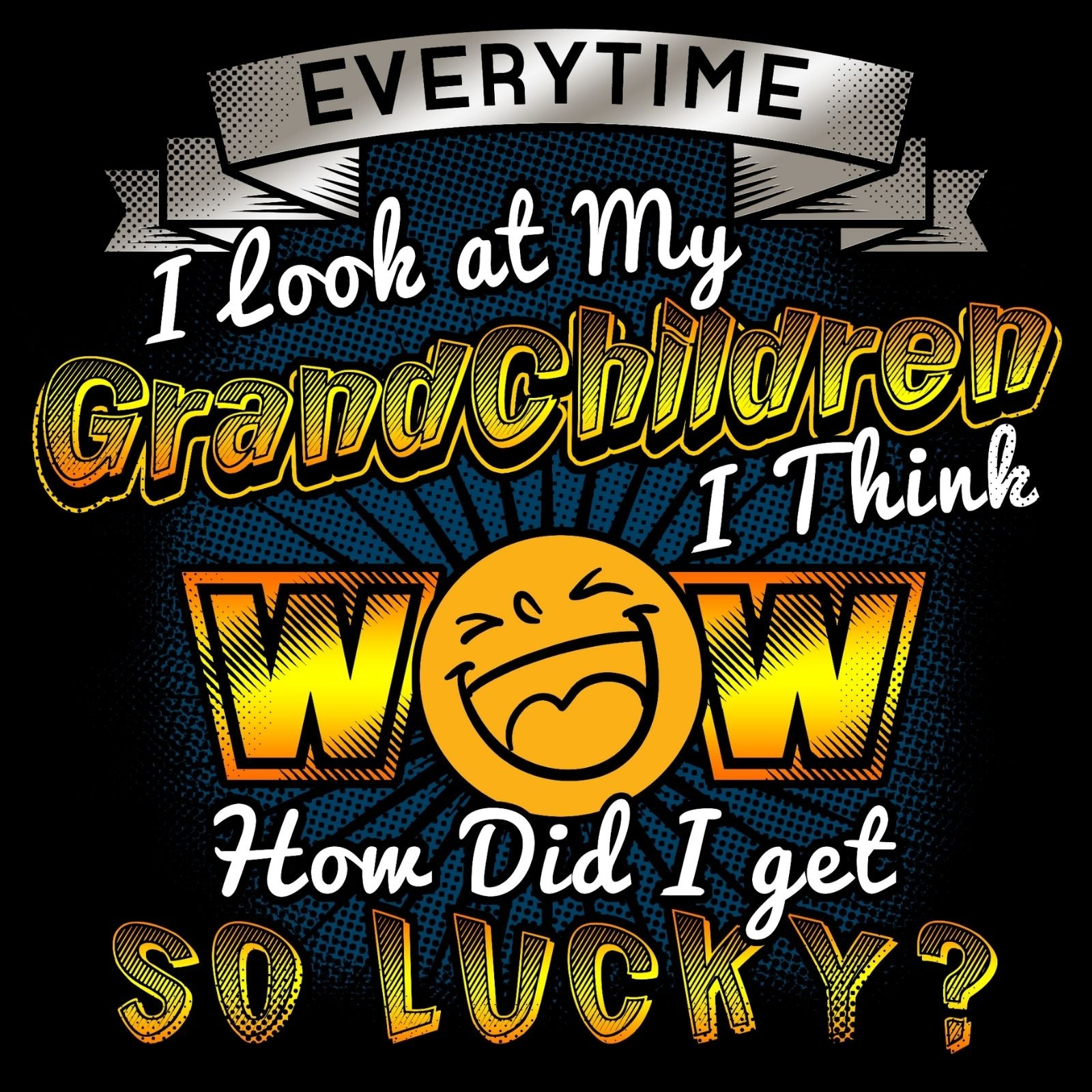 Everytime I Look At My Grandchildren I Think Wow How Did I Get So Lucky? - Bastard Graphics