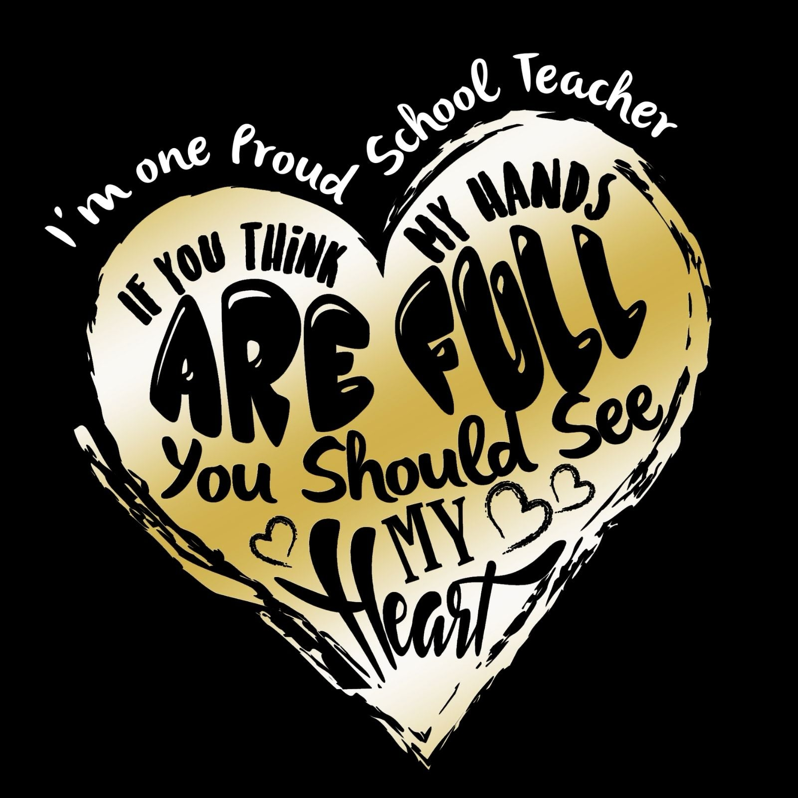 I'm A Proud School Teacher. If You Think My Hands Are Full You Should See My Heart. - Bastard Graphics