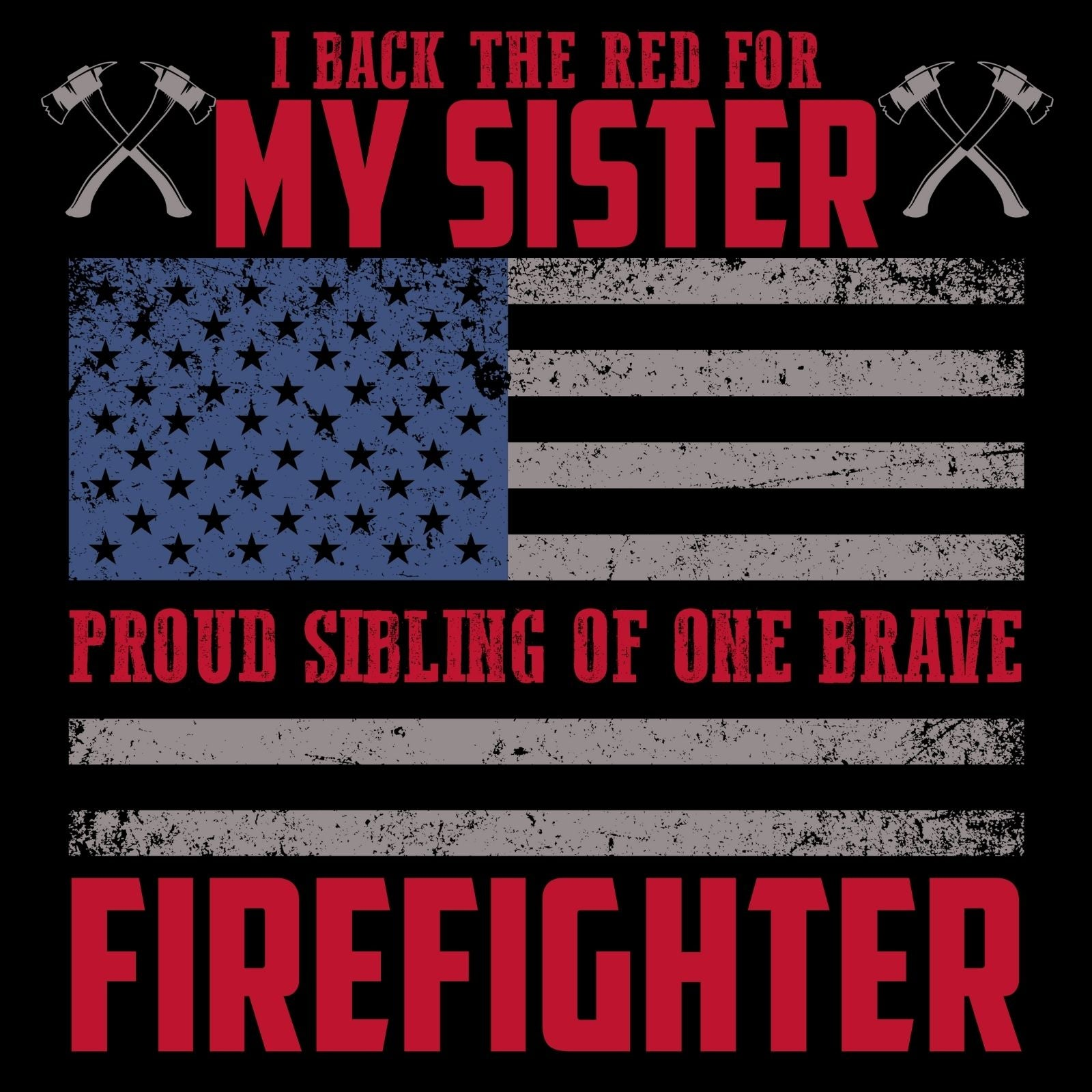 I Back The Red For My Sister, Proud Sibling Of One Brave Firefighter - Bastard Graphics