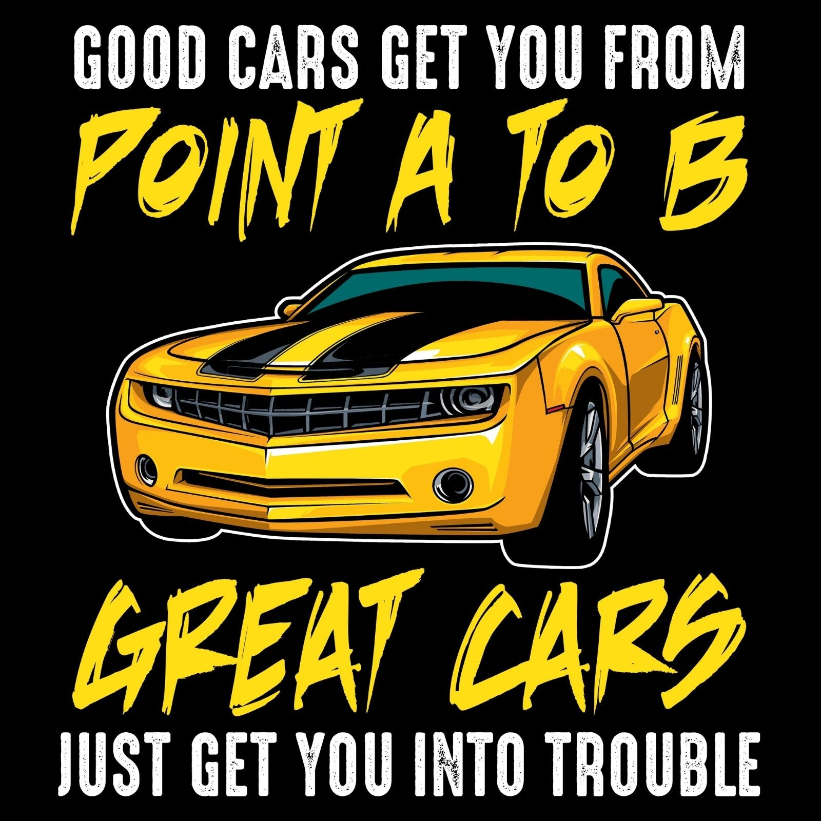 Good Cars Get You From Point A To B Great Cars Just Get You Into Trouble - Bastard Graphics