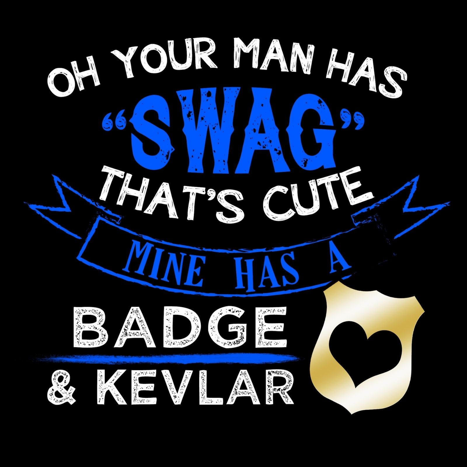Oh Your Man Has Swag That's Cute Mine Has A Badge And Kevlar - Bastard Graphics