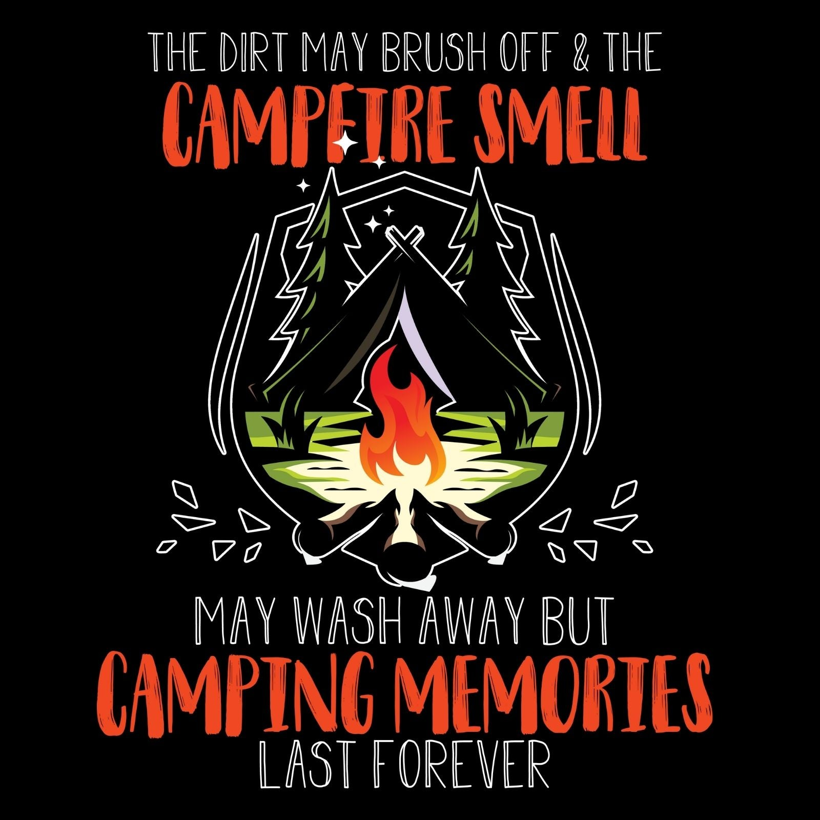 The Dirt May Brush Off And The Campfire Smell May Wash Away But CAmping Memories Last Forever - Bastard Graphics