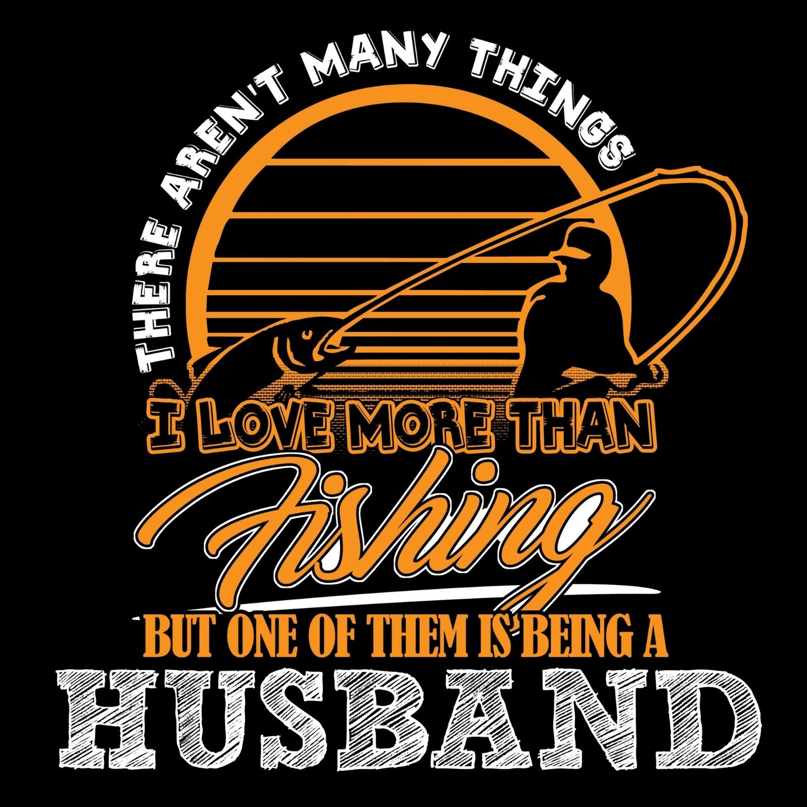 There Aren't Many Things I Love More Than Fishing But One Of Them Is Being A HUSBAND - Bastard Graphics