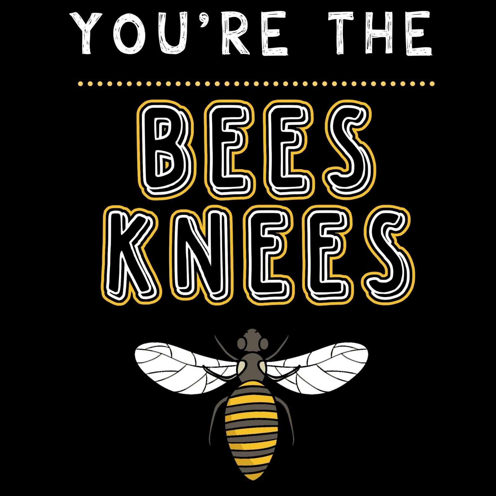 You're The Bees Knees - Bastard Graphics