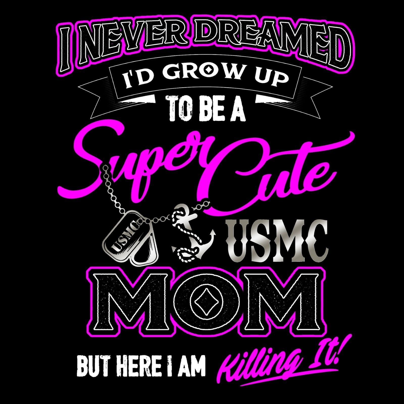 I Never Dreamed I'd Grow Up To Be A Super Cute USMC MOM But Here I Am Killing It! - Bastard Graphics