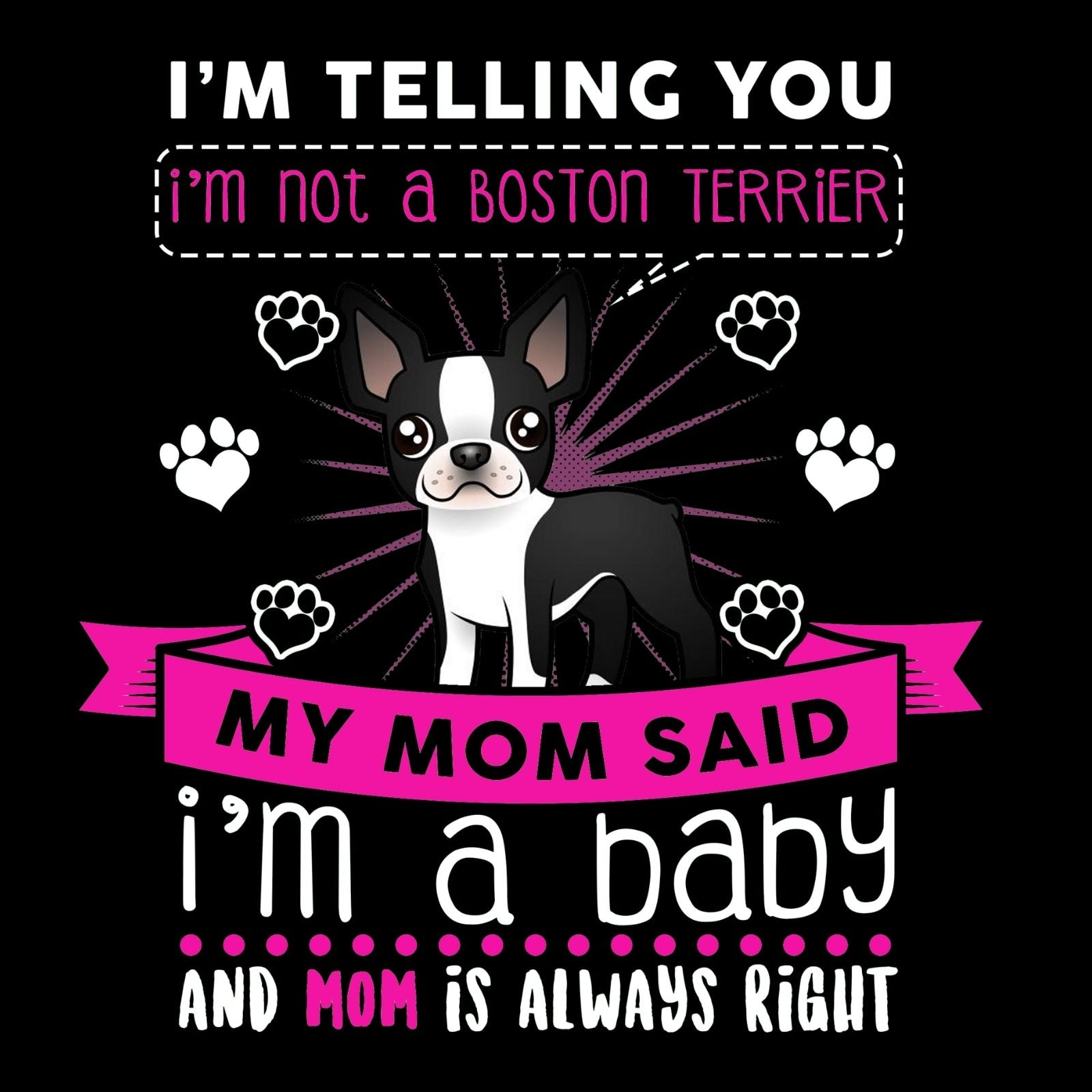 I'm Telling You I'm Not A Boston Terrier, My Mom Said I'm A Baby And Mom Is Always Right - Bastard Graphics