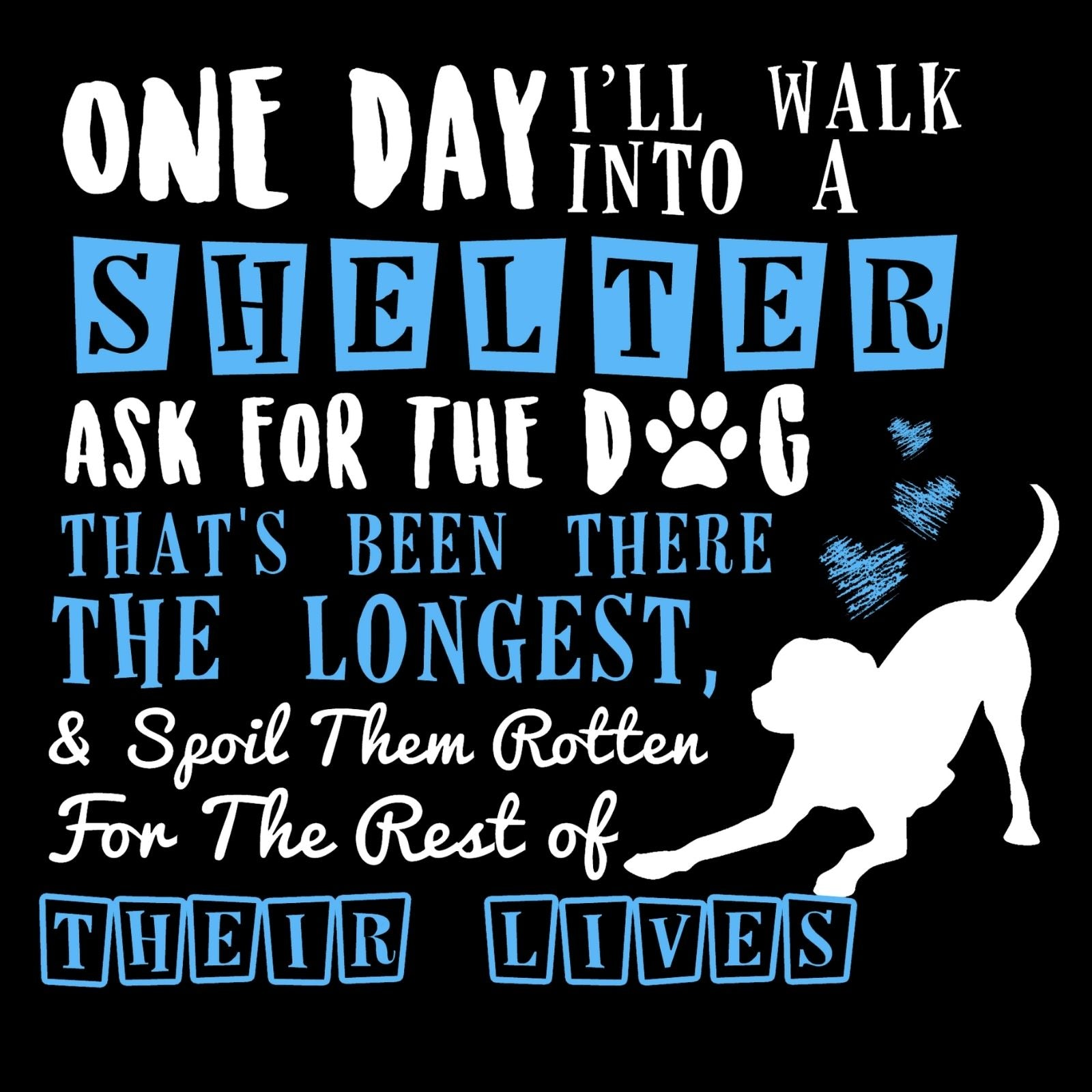 One Day I'll Walk Into A Shelter Ask For The Dog That's Been There The Longest And Spoil Them Rotten For The Rest of Their Lives - Bastard Graphics
