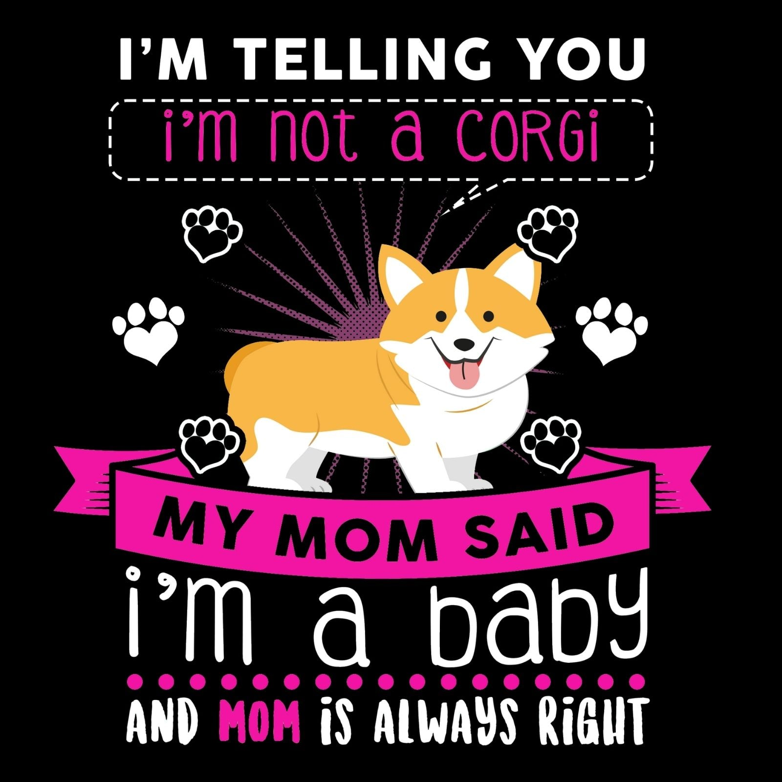 I'm Telling You I'm Not A Corgi My Mom Said I'm A Baby And My Mom Is Always Right - Bastard Graphics