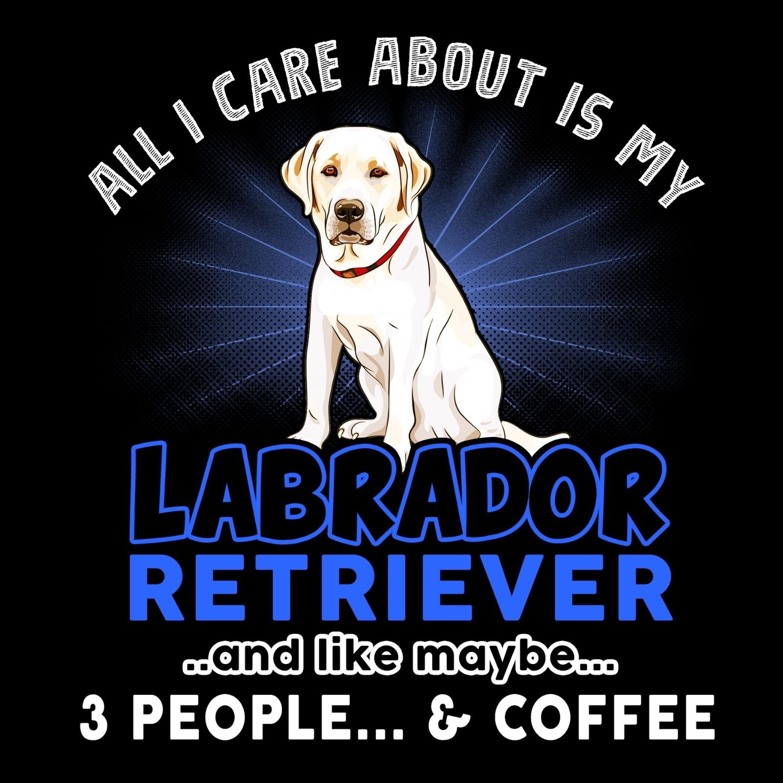 All I Care About Is My Labrador Retriever - Bastard Graphics