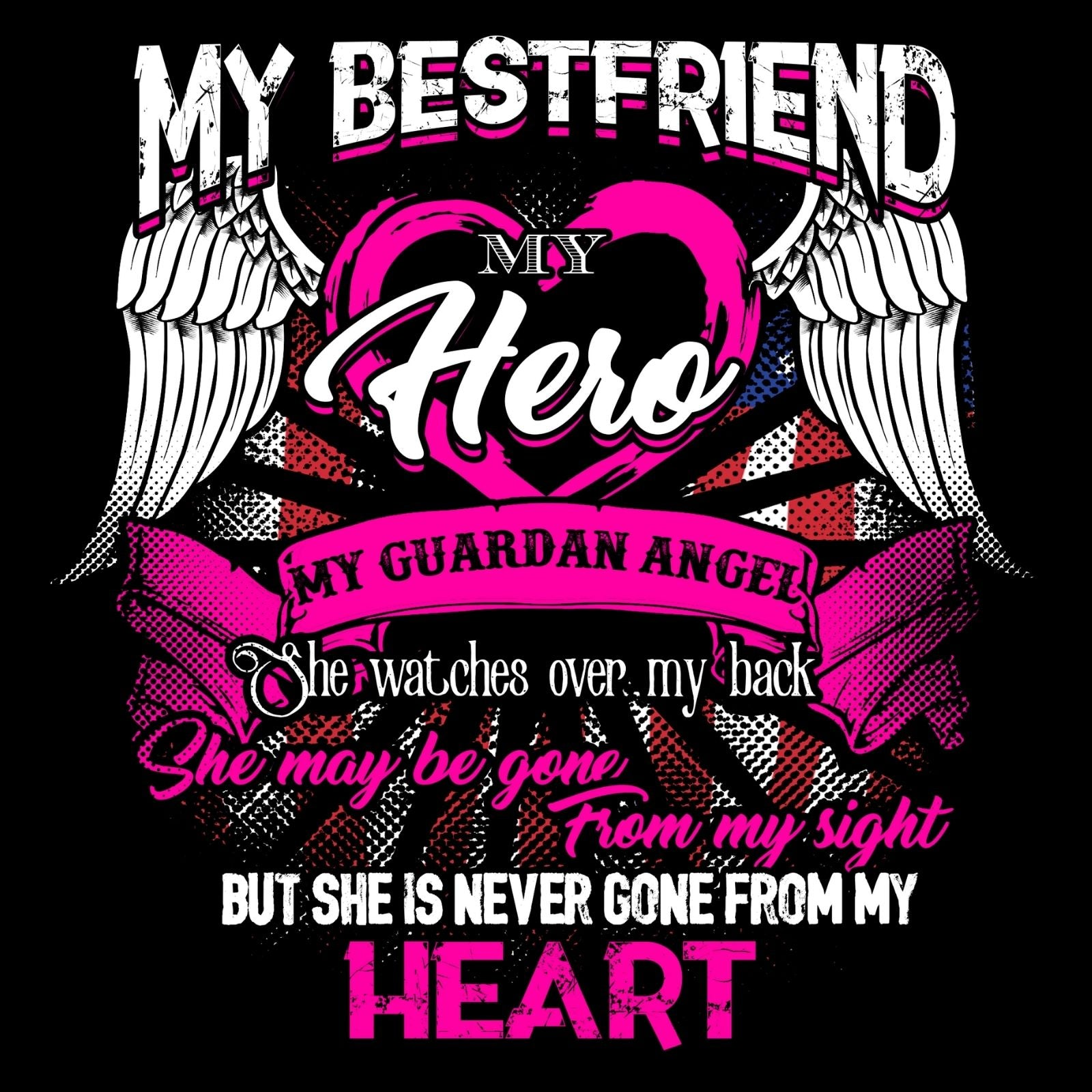 My Bestfriend My Hero My Guardian Angel She Watches Over MY Back She Maybe Gone From My Sight But She Is Never Gone From My Heart (Female) - Bastard Graphics