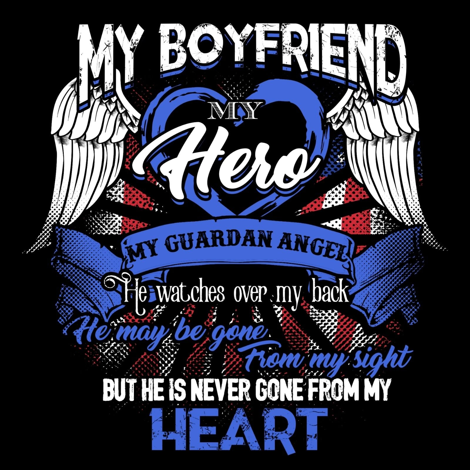My Boyfriend My Hero My Guardian Angel He Watches Over MY Back He Maybe Gone From My Sight But He Is Never Gone From My Heart - Bastard Graphics
