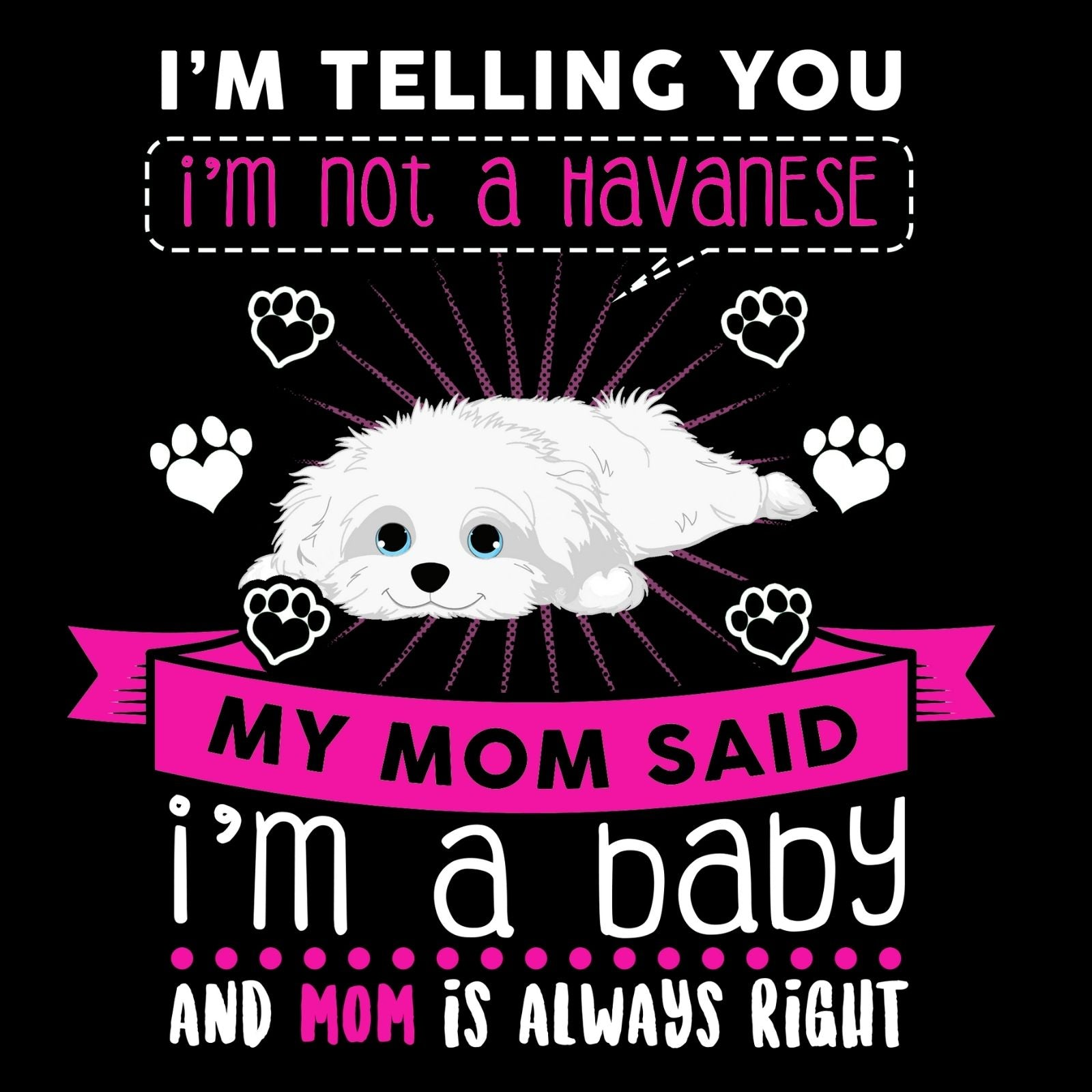 I'm Telling You I'm Not A Havanese My Mom Said I'm A Baby And My Mom Is Always Right - Bastard Graphics