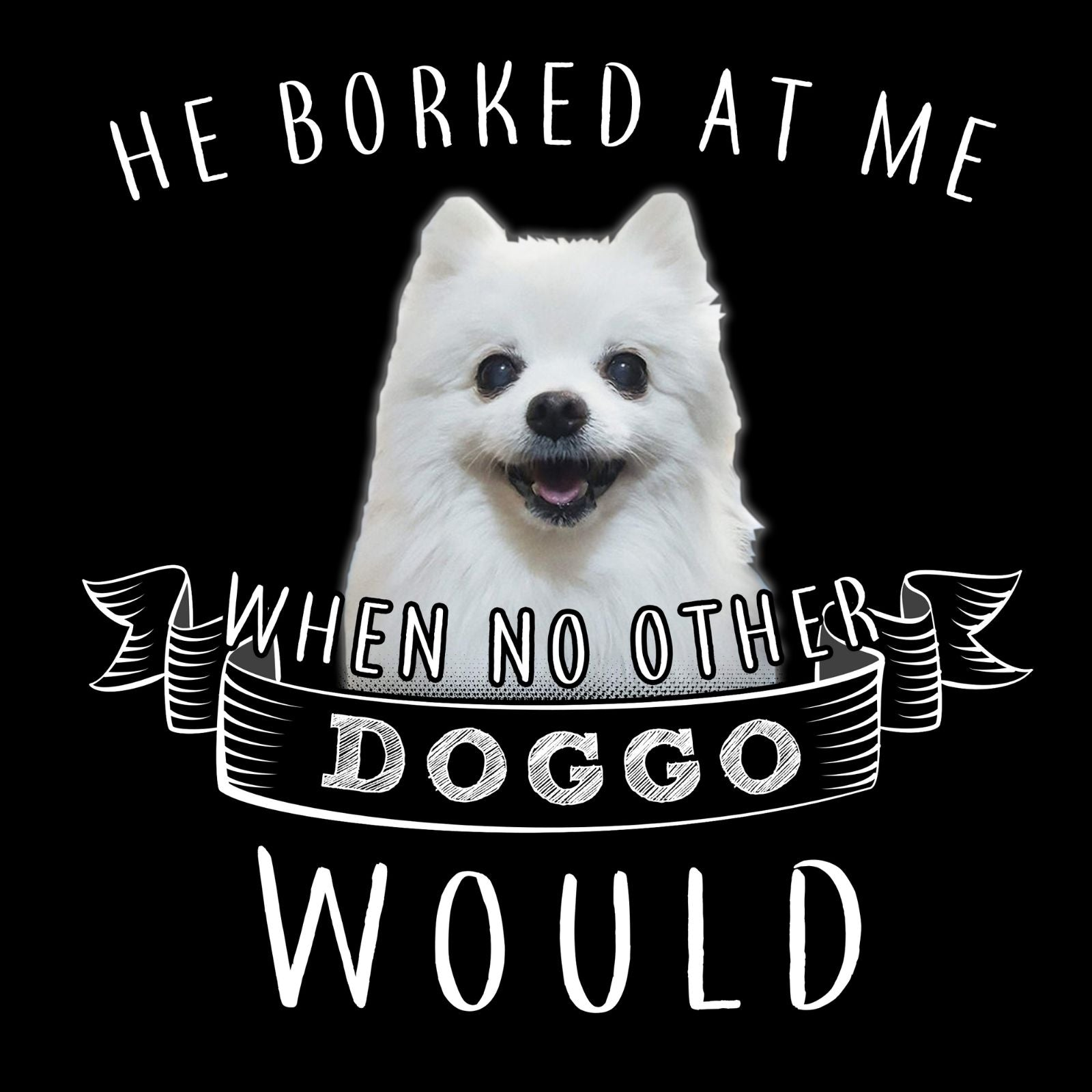 He Borked At Me When No Other Doggo Would - Bastard Graphics