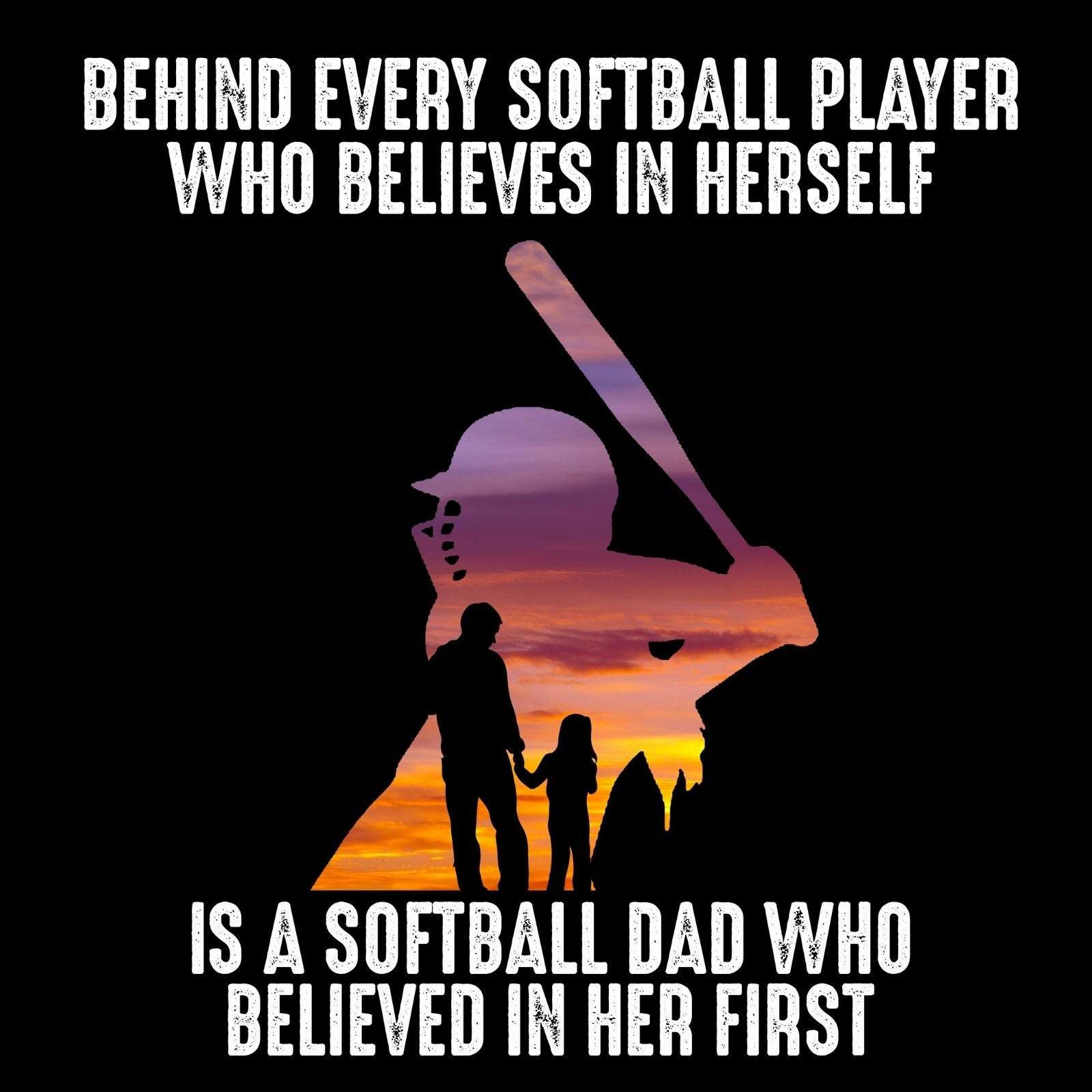 Behind Every Softball Player Who Believes In Herself Is A Softball Player Dad Who Believed In Her First - Bastard Graphics