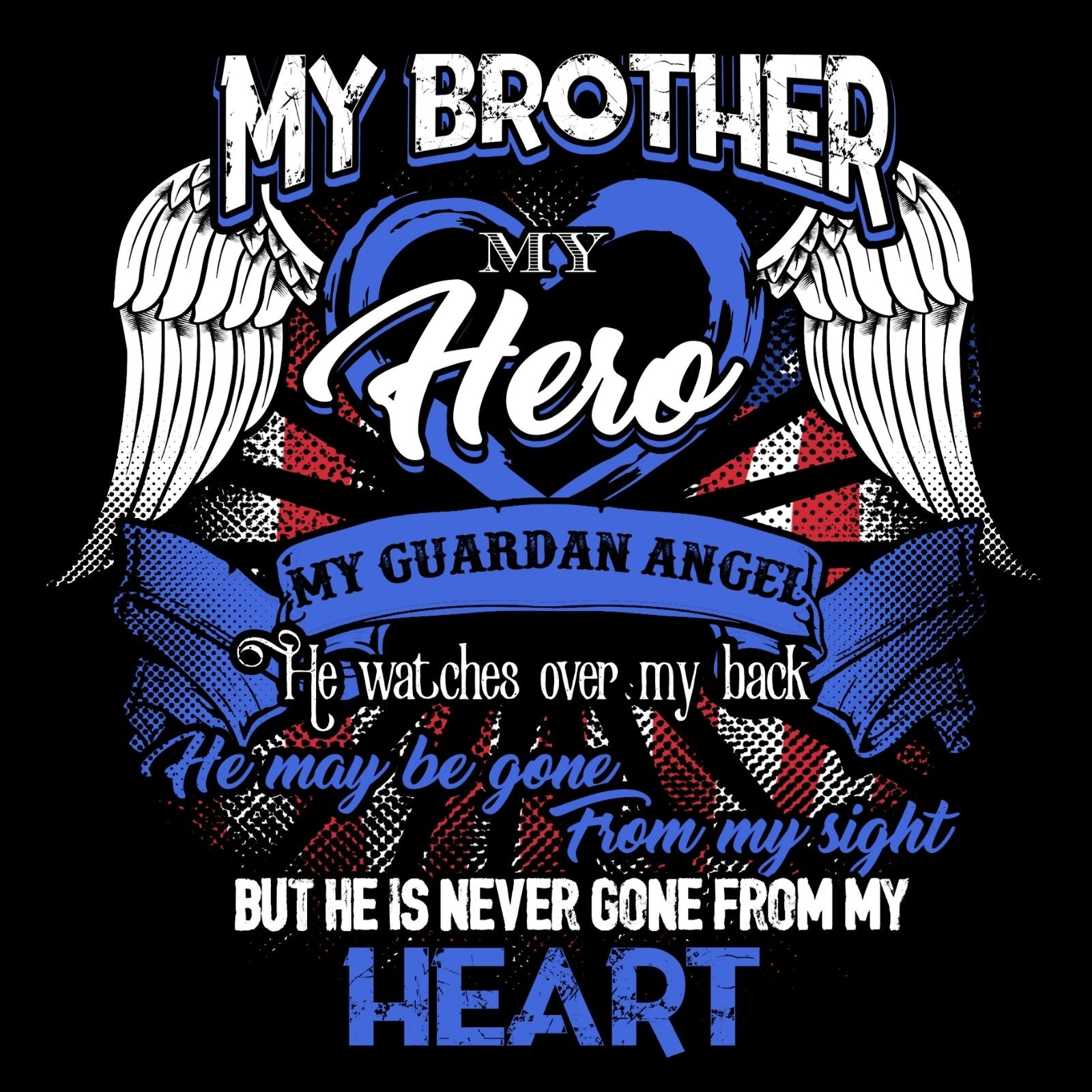 My Brother My Hero My Guardian Angel He Watches Over MY Back He Maybe Gone From My Sight But He Is Never Gone From My Heart - Bastard Graphics