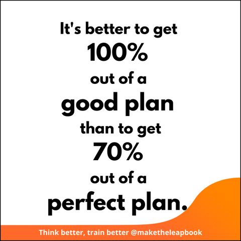 It is better to get 100% out of a good plan than to get 70% out of a perfect plan.