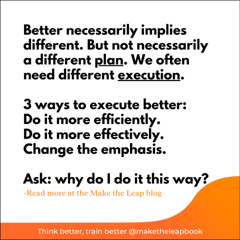 3 ways to execute better: do it efficiently, effectively, or change the emphasis.