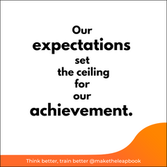 Our expectations set the ceiling for our achievement