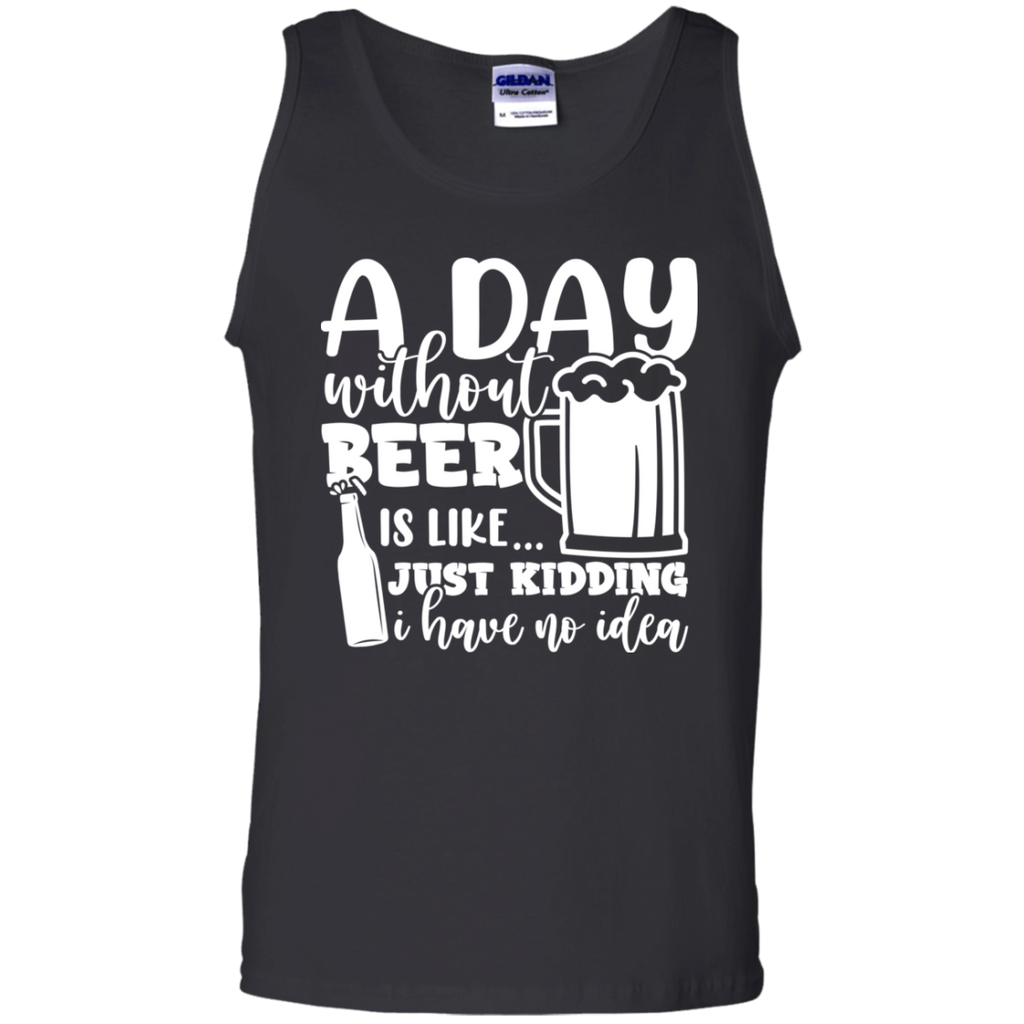 A Day Without Beer Is Like .. Kidding I Have No Idea Tank Top
