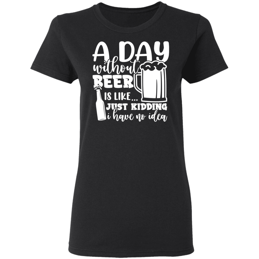 A Day Without Beer Is Like .. Kidding I Have No Idea T-Shirt