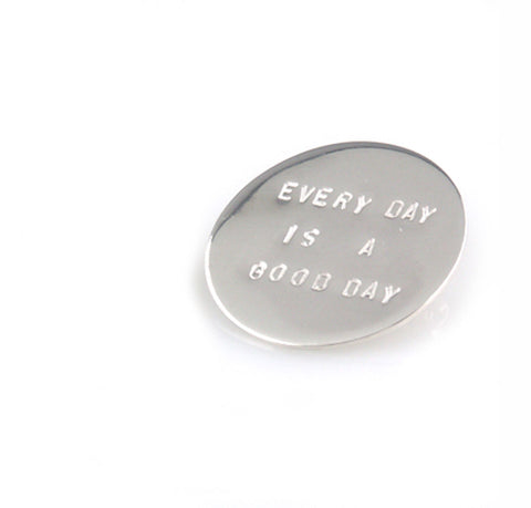 'Every day is a good day' - round silver brooch with wording 'every day is a good day'