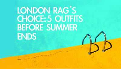 London Rag's Choice: 5 Outfits For You Before Summer Ends